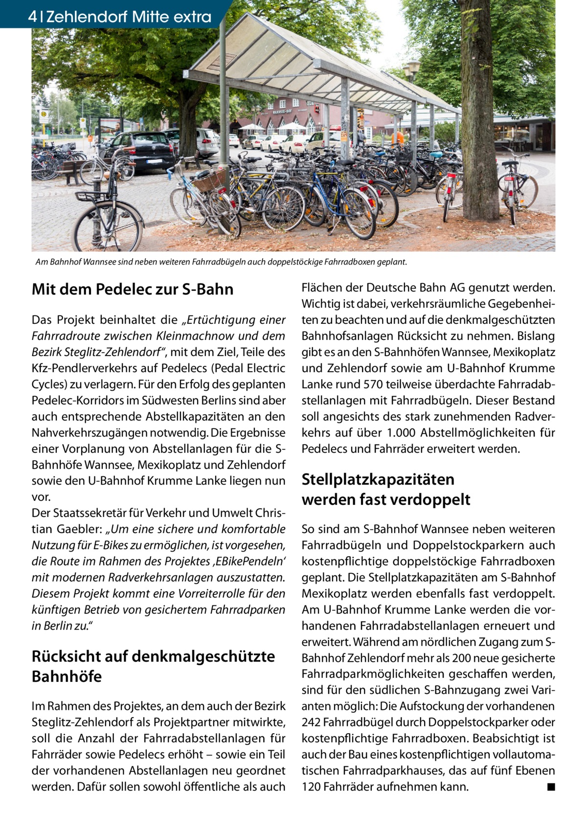 """4 Zehlendorf Mitte extra  Am Bahnhof Wannsee sind neben weiteren Fahrradbügeln auch doppelstöckige Fahrradboxen geplant.  Mit dem Pedelec zur S-Bahn Das Projekt beinhaltet die """"Ertüchtigung einer Fahrradroute zwischen Kleinmachnow und dem Bezirk Steglitz-Zehlendorf"""", mit dem Ziel, Teile des Kfz-Pendlerverkehrs auf Pedelecs (Pedal Electric Cycles) zu verlagern. Für den Erfolg des geplanten Pedelec-Korridors im Südwesten Berlins sind aber auch entsprechende Abstellkapazitäten an den Nahverkehrszugängen notwendig. Die Ergebnisse einer Vorplanung von Abstellanlagen für die SBahnhöfe Wannsee, Mexikoplatz und Zehlendorf sowie den U-Bahnhof Krumme Lanke liegen nun vor. Der Staatssekretär für Verkehr und Umwelt Christian Gaebler: """"Um eine sichere und komfortable Nutzung für E-Bikes zu ermöglichen, ist vorgesehen, die Route im Rahmen des Projektes 'EBikePendeln' mit modernen Radverkehrsanlagen auszustatten. Diesem Projekt kommt eine Vorreiterrolle für den künftigen Betrieb von gesichertem Fahrradparken in Berlin zu.""""  Rücksicht auf denkmalgeschützte Bahnhöfe Im Rahmen des Projektes, an dem auch der Bezirk Steglitz-Zehlendorf als Projektpartner mitwirkte, soll die Anzahl der Fahrradabstellanlagen für Fahrräder sowie Pedelecs erhöht – sowie ein Teil der vorhandenen Abstellanlagen neu geordnet werden. Dafür sollen sowohl öffentliche als auch  Flächen der Deutsche Bahn AG genutzt werden. Wichtig ist dabei, verkehrsräumliche Gegebenheiten zu beachten und auf die denkmalgeschützten Bahnhofsanlagen Rücksicht zu nehmen. Bislang gibt es an den S-Bahnhöfen Wannsee, Mexikoplatz und Zehlendorf sowie am U-Bahnhof Krumme Lanke rund 570 teilweise überdachte Fahrradabstellanlagen mit Fahrradbügeln. Dieser Bestand soll angesichts des stark zunehmenden Radverkehrs auf über 1.000 Abstellmöglichkeiten für Pedelecs und Fahrräder erweitert werden.  Stellplatzkapazitäten werden fast verdoppelt So sind am S-Bahnhof Wannsee neben weiteren Fahrradbügeln und Doppelstockparkern auch kostenpflichtige do"""