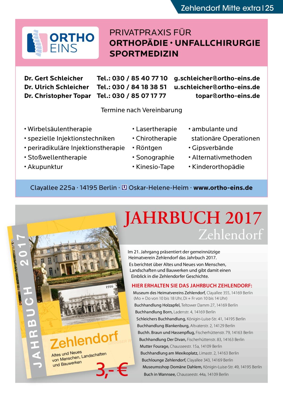 Zehlendorf Mitte extra 25  PRIVATPRAXIS FÜR ORTHOPÄDIE • UNFALLCHIRURGIE SPORTMEDIZIN Dr. Gert Schleicher Tel.: 030 / 85 40 77 10 g.schleicher@ortho-eins.de Dr. Ulrich Schleicher Tel.: 030 / 84 18 38 51 u.schleicher@ortho-eins.de Dr. Christopher Topar Tel.: 030 / 85 07 17 77 topar@ortho-eins.de Termine nach Vereinbarung • Wirbelsäulentherapie • spezielle Injektionstechniken • periradikuläre Injektionstherapie • Stoßwellentherapie • Akupunktur  • Lasertherapie • Chirotherapie • Röntgen • Sonographie • Kinesio-Tape  • ambulante und stationäre Operationen • Gipsverbände • Alternativmethoden • Kinderorthopädie  Clayallee 225a · 14195 Berlin · � Oskar-Helene-Heim · www.ortho-eins.de  JAHRBUCH 2017  JAH  JA HR BU  H RBUC DO RF ZE HL EN  CH 20 17  2 0 17  Zehlendorf  Im 21. Jahrgang präsentiert der gemeinnützige Heimatverein Zehlendorf das Jahrbuch 2017. Es berichtet über Altes und Neues von Menschen, Landschaften und Bauwerken und gibt damit einen Einblick in die Zehlendorfer Geschichte. 1916  HIER ERHALTEN SIE DAS JAHRBUCH ZEHLENDORF: Museum des Heimatvereins Zehlendorf, Clayallee 355, 14169Berlin (Mo + Do von 10 bis 18Uhr, Di + Fr von 10 bis 14Uhr) Buchhandlung Holzapfel, Teltower Damm 27, 14169Berlin Buchhandlung Born, Ladenstr.4, 14169Berlin Schleichers Buchhandlung, Königin-Luise-Str.41, 14195Berlin  rf Zehlendo Neues n Altes und ndschafte schen, La von Men n ke er und Bauw  3,- €  Buchhandlung Blankenburg, Altvaterstr.2, 14129Berlin Buchh. Braun und Hassenpflug, Fischerhüttenstr.79, 14163Berlin Buchhandlung Der Divan, Fischerhüttenstr.83, 14163Berlin Mutter Fourage, Chausseestr.15a, 14109Berlin Buchhandlung am Mexikoplatz, Limastr.2, 14163Berlin Buchlounge Zehlendorf, Clayallee 343, 14169Berlin Museumsshop Domäne Dahlem, Königin-Luise-Str.49, 14195Berlin Buch in Wannsee, Chausseestr.44a, 14109Berlin