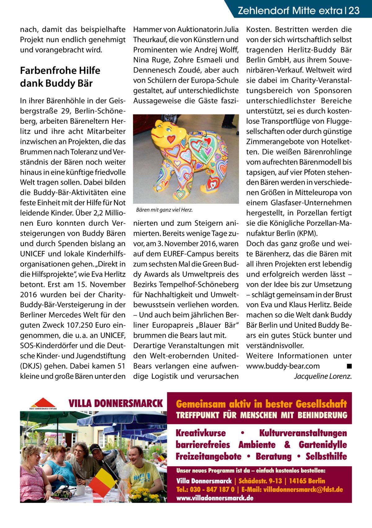 """Zehlendorf Mitte extra 23 nach, damit das beispielhafte Hammer von Auktionatorin Julia Projekt nun endlich genehmigt Theurkauf, die von Künstlern und und vorangebracht wird. Prominenten wie Andrej Wolff, Nina Ruge, Zohre Esmaeli und Dennenesch Zoudé, aber auch Farbenfrohe Hilfe von Schülern der Europa-Schule dank Buddy Bär gestaltet, auf unterschiedlichste In ihrer Bärenhöhle in der Geis- Aussageweise die Gäste faszibergstraße 29, Berlin-Schöneberg, arbeiten Bäreneltern Herlitz und ihre acht Mitarbeiter inzwischen an Projekten, die das Brummen nach Toleranz und Verständnis der Bären noch weiter hinaus in eine künftige friedvolle Welt tragen sollen. Dabei bilden die Buddy-Bär-Aktivitäten eine feste Einheit mit der Hilfe für Not leidende Kinder. Über 2,2Millio- Bären mit ganz viel Herz. nen Euro konnten durch Ver- nierten und zum Steigern anisteigerungen von Buddy Bären mierten. Bereits wenige Tage zuund durch Spenden bislang an vor, am 3.November 2016, waren UNICEF und lokale Kinderhilfs- auf dem EUREF-Campus bereits organisationen gehen. """"Direkt in zum sechsten Mal die Green Buddie Hilfsprojekte"""", wie Eva Herlitz dy Awards als Umweltpreis des betont. Erst am 15. November Bezirks Tempelhof-Schöneberg 2016 wurden bei der Charity- für Nachhaltigkeit und UmweltBuddy-Bär-Versteigerung in der bewusstsein verliehen worden. Berliner Mercedes Welt für den – Und auch beim jährlichen Berguten Zweck 107.250Euro ein- liner Europapreis """"Blauer Bär"""" genommen, die u.a. an UNICEF, brummen die Bears laut mit. SOS-Kinderdörfer und die Deut- Derartige Veranstaltungen mit sche Kinder- und Jugendstiftung den Welt-erobernden United- (DKJS) gehen. Dabei kamen 51 Bears verlangen eine aufwenkleine und große Bären unter den dige Logistik und verursachen  Kosten. Bestritten werden die von der sich wirtschaftlich selbst tragenden Herlitz-Buddy Bär Berlin GmbH, aus ihrem Souvenirbären-Verkauf. Weltweit wird sie dabei im Charity-Veranstaltungsbereich von Sponsoren unterschiedlichster Bereiche unt"""
