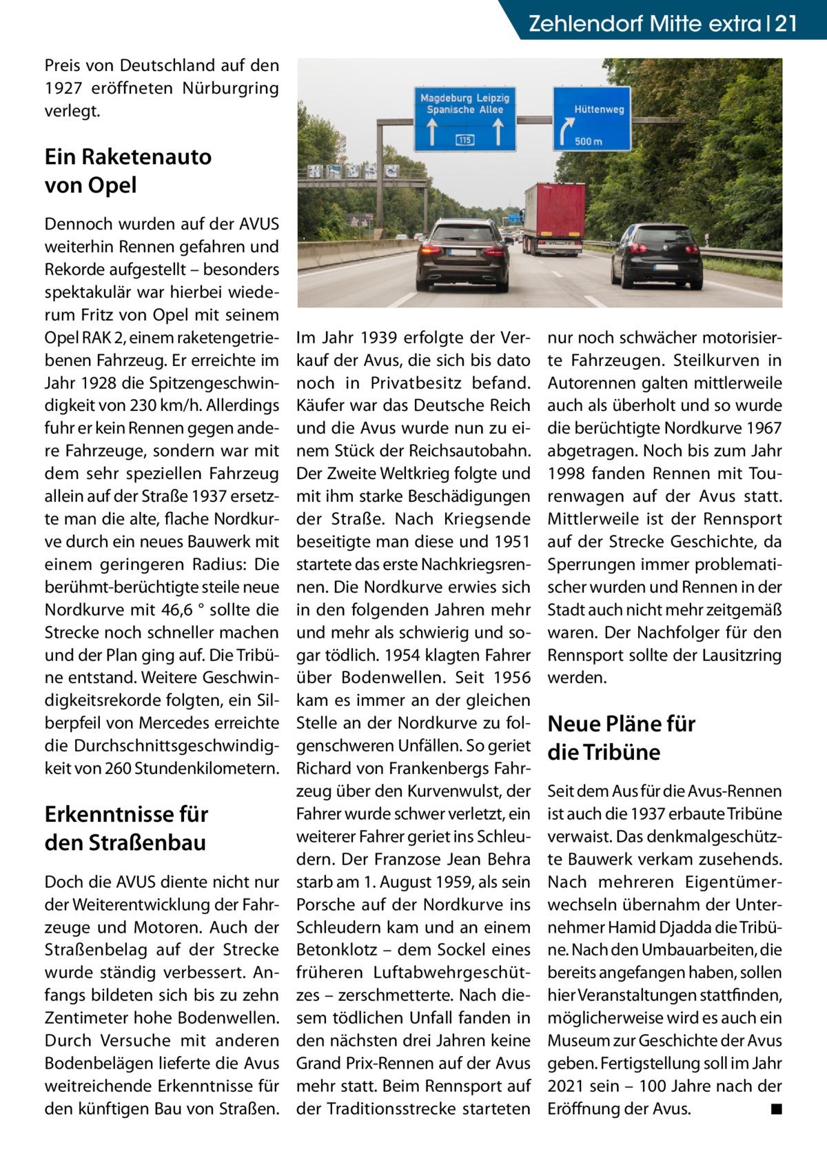 Zehlendorf Mitte Ratgeber extra 21 Preis von Deutschland auf den 1927 eröffneten Nürburgring verlegt.  Ein Raketenauto von Opel Dennoch wurden auf der AVUS weiterhin Rennen gefahren und Rekorde aufgestellt – besonders spektakulär war hierbei wiederum Fritz von Opel mit seinem Opel RAK 2, einem raketengetriebenen Fahrzeug. Er erreichte im Jahr 1928 die Spitzengeschwindigkeit von 230km/h. Allerdings fuhr er kein Rennen gegen andere Fahrzeuge, sondern war mit dem sehr speziellen Fahrzeug allein auf der Straße1937 ersetzte man die alte, flache Nordkurve durch ein neues Bauwerk mit einem geringeren Radius: Die berühmt-berüchtigte steile neue Nordkurve mit 46,6 ° sollte die Strecke noch schneller machen und der Plan ging auf. Die Tribüne entstand. Weitere Geschwindigkeitsrekorde folgten, ein Silberpfeil von Mercedes erreichte die Durchschnittsgeschwindigkeit von 260Stundenkilometern.  Erkenntnisse für den Straßenbau Doch die AVUS diente nicht nur der Weiterentwicklung der Fahrzeuge und Motoren. Auch der Straßenbelag auf der Strecke wurde ständig verbessert. Anfangs bildeten sich bis zu zehn Zentimeter hohe Bodenwellen. Durch Versuche mit anderen Bodenbelägen lieferte die Avus weitreichende Erkenntnisse für den künftigen Bau von Straßen.  Im Jahr 1939 erfolgte der Verkauf der Avus, die sich bis dato noch in Privatbesitz befand. Käufer war das Deutsche Reich und die Avus wurde nun zu einem Stück der Reichsautobahn. Der Zweite Weltkrieg folgte und mit ihm starke Beschädigungen der Straße. Nach Kriegsende beseitigte man diese und 1951 startete das erste Nachkriegsrennen. Die Nordkurve erwies sich in den folgenden Jahren mehr und mehr als schwierig und sogar tödlich. 1954 klagten Fahrer über Bodenwellen. Seit 1956 kam es immer an der gleichen Stelle an der Nordkurve zu folgenschweren Unfällen. So geriet Richard von Frankenbergs Fahrzeug über den Kurvenwulst, der Fahrer wurde schwer verletzt, ein weiterer Fahrer geriet ins Schleudern. Der Franzose Jean Behra starb am 1.August 1