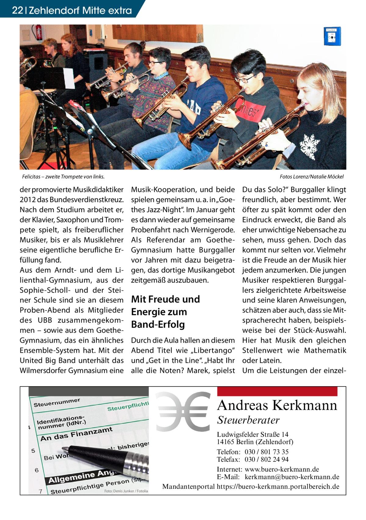 """22 Zehlendorf Mitte extra  Felicitas – zweite Trompete von links.�  der promovierte Musikdidaktiker 2012 das Bundesverdienstkreuz. Nach dem Studium arbeitet er, der Klavier, Saxophon und Trompete spielt, als freiberuflicher Musiker, bis er als Musiklehrer seine eigentliche berufliche Erfüllung fand. Aus dem Arndt- und dem Lilienthal-Gymnasium, aus der Sophie-Scholl- und der Steiner Schule sind sie an diesem Proben-Abend als Mitglieder des UBB zusammengekommen – sowie aus dem GoetheGymnasium, das ein ähnliches Ensemble-System hat. Mit der United Big Band unterhält das Wilmersdorfer Gymnasium eine  Fotos Lorenz/Natalie Möckel  Musik-Kooperation, und beide spielen gemeinsam u.a. in """"Goethes Jazz-Night"""". Im Januar geht es dann wieder auf gemeinsame Probenfahrt nach Wernigerode. Als Referendar am GoetheGymnasium hatte Burggaller vor Jahren mit dazu beigetragen, das dortige Musikangebot zeitgemäß auszubauen.  Mit Freude und Energie zum Band-Erfolg Durch die Aula hallen an diesem Abend Titel wie """"Libertango"""" und """"Get in the Line"""". """"Habt Ihr alle die Noten? Marek, spielst  Du das Solo?"""" Burggaller klingt freundlich, aber bestimmt. Wer öfter zu spät kommt oder den Eindruck erweckt, die Band als eher unwichtige Nebensache zu sehen, muss gehen. Doch das kommt nur selten vor. Vielmehr ist die Freude an der Musik hier jedem anzumerken. Die jungen Musiker respektieren Burggallers zielgerichtete Arbeitsweise und seine klaren Anweisungen, schätzen aber auch, dass sie Mitspracherecht haben, beispielsweise bei der Stück-Auswahl. Hier hat Musik den gleichen Stellenwert wie Mathematik oder Latein. Um die Leistungen der einzel Andreas Kerkmann Steuerberater  Foto: Denis Junker / Fotolia  Ludwigsfelder Straße 14 14165 Berlin (Zehlendorf) Telefon: 030 / 801 73 35 Telefax: 030 / 802 24 94 Internet: www.buero-kerkmann.de E-Mail: kerkmann@buero-kerkmann.de Mandantenportal https://buero-kerkmann.portalbereich.de"""