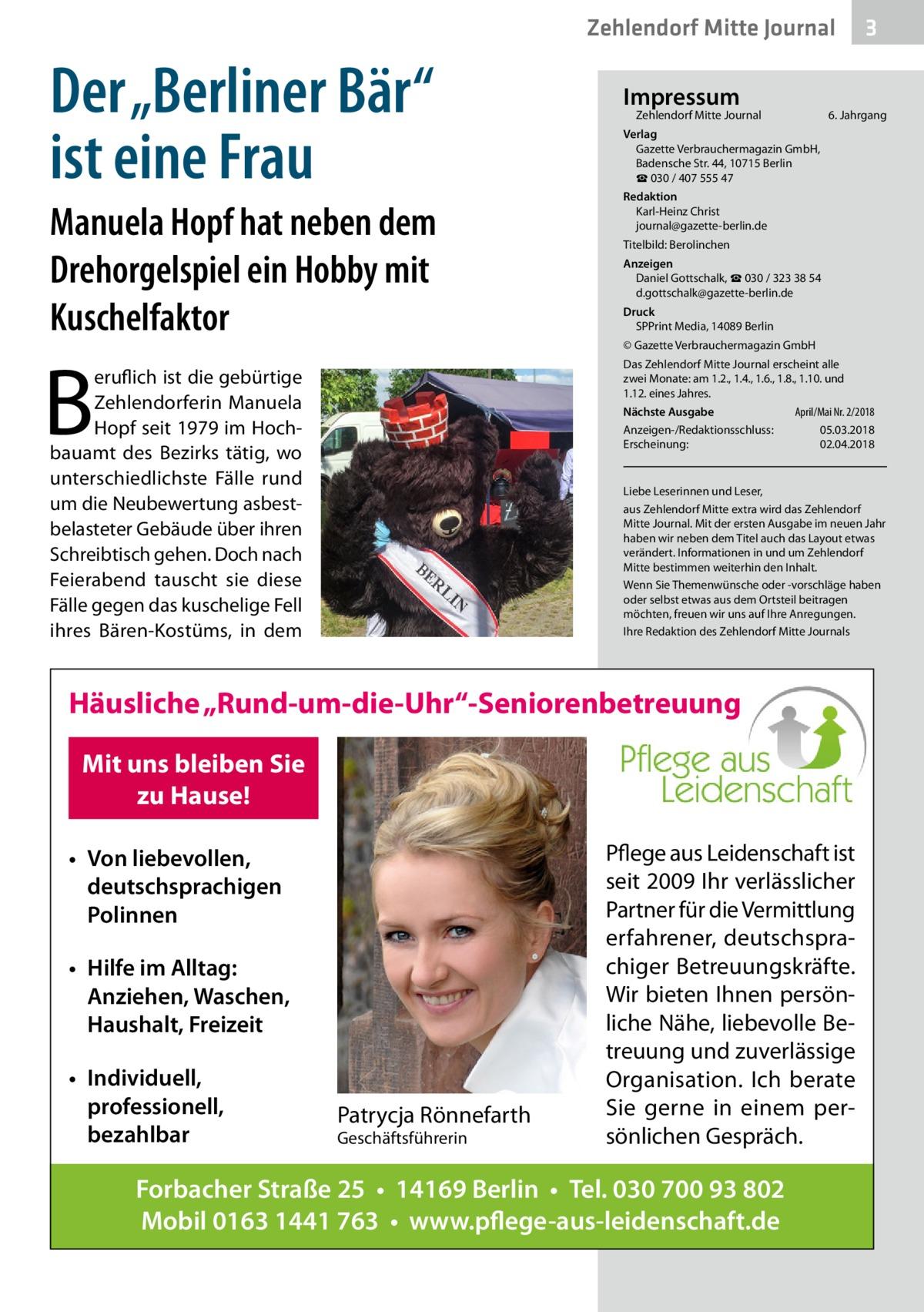 """Zehlendorf Mitte Journal  Der """"Berliner Bär"""" ist eine Frau Manuela Hopf hat neben dem Drehorgelspiel ein Hobby mit Kuschelfaktor  B  Impressum  Zehlendorf Mitte Journal�  6. Jahrgang  Verlag Gazette Verbrauchermagazin GmbH, BadenscheStr.44, 10715Berlin ☎ 030 / 407 555 47 Redaktion Karl-Heinz Christ journal@gazette-berlin.de Titelbild: Berolinchen Anzeigen Daniel Gottschalk, ☎ 030 / 323 38 54 d.gottschalk@gazette-berlin.de Druck SPPrint Media, 14089Berlin © Gazette Verbrauchermagazin GmbH Das Zehlendorf Mitte Journal erscheint alle zweiMonate: am 1.2., 1.4., 1.6., 1.8., 1.10. und 1.12. eines Jahres.  eruflich ist die gebürtige Zehlendorferin Manuela Hopf seit 1979 im Hochbauamt des Bezirks tätig, wo unterschiedlichste Fälle rund um die Neubewertung asbestbelasteter Gebäude über ihren Schreibtisch gehen. Doch nach Feierabend tauscht sie diese Fälle gegen das kuschelige Fell ihres Bären-Kostüms, in dem  April/Mai Nr. 2/2018 Nächste Ausgabe  Anzeigen-/Redaktionsschluss:05.03.2018 Erscheinung:02.04.2018  Liebe Leserinnen und Leser, aus Zehlendorf Mitte extra wird das Zehlendorf Mitte Journal. Mit der ersten Ausgabe im neuen Jahr haben wir neben dem Titel auch das Layout etwas verändert. Informationen in und um Zehlendorf Mitte bestimmen weiterhin den Inhalt. Wenn Sie Themenwünsche oder -vorschläge haben oder selbst etwas aus dem Ortsteil beitragen möchten, freuen wir uns auf Ihre Anregungen. Ihre Redaktion des Zehlendorf Mitte Journals  Häusliche """"Rund-um-die-Uhr""""-Seniorenbetreuung Mit uns bleiben Sie zu Hause! • Von liebevollen, deutschsprachigen Polinnen • Hilfe im Alltag: Anziehen, Waschen, Haushalt, Freizeit • Individuell, professionell, bezahlbar  3  Patrycja Rönnefarth Geschäftsführerin  Pflege aus Leidenschaft ist seit 2009 Ihr verlässlicher Partner für die Vermittlung erfahrener, deutschsprachiger Betreuungskräfte. Wir bieten Ihnen persönliche Nähe, liebevolle Betreuung und zuverlässige Organisation. Ich berate Sie gerne in einem persönlichen Gespräch.  Forbacher"""