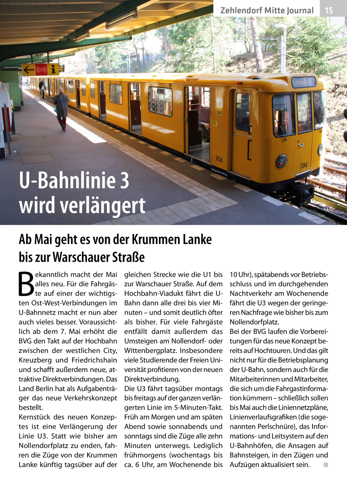 Zehlendorf Mitte Journal  15  U-Bahnlinie 3 wird verlängert Ab Mai geht es von der Krummen Lanke bis zur Warschauer Straße  B  ekanntlich macht der Mai alles neu. Für die Fahrgäste auf einer der wichtigsten Ost-West-Verbindungen im U-Bahnnetz macht er nun aber auch vieles besser. Voraussichtlich ab dem 7. Mai erhöht die BVG den Takt auf der Hochbahn zwischen der westlichen City, Kreuzberg und Friedrichshain und schafft außerdem neue, attraktive Direktverbindungen. Das Land Berlin hat als Aufgabenträger das neue Verkehrskonzept bestellt. Kernstück des neuen Konzeptes ist eine Verlängerung der Linie U3. Statt wie bisher am Nollendorfplatz zu enden, fahren die Züge von der Krummen Lanke künftig tagsüber auf der  gleichen Strecke wie die U1 bis zur Warschauer Straße. Auf dem Hochbahn-Viadukt fährt die UBahn dann alle drei bis vier Minuten – und somit deutlich öfter als bisher. Für viele Fahrgäste entfällt damit außerdem das Umsteigen am Nollendorf- oder Wittenbergplatz. Insbesondere viele Studierende der Freien Universität profitieren von der neuen Direktverbindung. Die U3 fährt tagsüber montags bis freitags auf der ganzen verlängerten Linie im 5-Minuten-Takt. Früh am Morgen und am späten Abend sowie sonnabends und sonntags sind die Züge alle zehn Minuten unterwegs. Lediglich frühmorgens (wochentags bis ca. 6 Uhr, am Wochenende bis  10Uhr), spätabends vor Betriebsschluss und im durchgehenden Nachtverkehr am Wochenende fährt die U3 wegen der geringeren Nachfrage wie bisher bis zum Nollendorfplatz. Bei der BVG laufen die Vorbereitungen für das neue Konzept bereits auf Hochtouren. Und das gilt nicht nur für die Betriebsplanung der U-Bahn, sondern auch für die Mitarbeiterinnen und Mitarbeiter, die sich um die Fahrgastinformation kümmern – schließlich sollen bis Mai auch die Liniennetzpläne, Linienverlaufsgrafiken (die sogenannten Perlschnüre), das Informations- und Leitsystem auf den U-Bahnhöfen, die Ansagen auf Bahnsteigen, in den Zügen und Aufzügen aktualisiert sein. � ◾