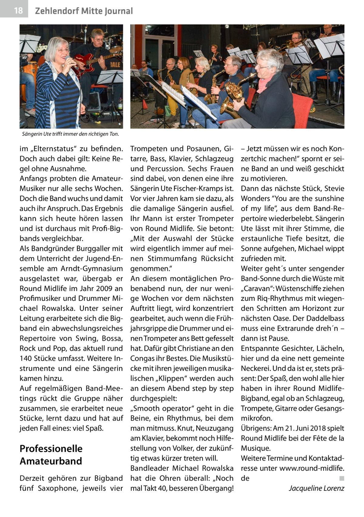 """18  Zehlendorf Mitte Journal  Sängerin Ute trifft immer den richtigen Ton.  im """"Elternstatus"""" zu befinden. Doch auch dabei gilt: Keine Regel ohne Ausnahme. Anfangs probten die AmateurMusiker nur alle sechs Wochen. Doch die Band wuchs und damit auch ihr Anspruch. Das Ergebnis kann sich heute hören lassen und ist durchaus mit Profi-Bigbands vergleichbar. Als Bandgründer Burggaller mit dem Unterricht der Jugend-Ensemble am Arndt-Gymnasium ausgelastet war, übergab er Round Midlife im Jahr2009 an Profimusiker und Drummer Michael Rowalska. Unter seiner Leitung erarbeitete sich die Bigband ein abwechslungsreiches Repertoire von Swing, Bossa, Rock und Pop, das aktuell rund 140Stücke umfasst. Weitere Instrumente und eine Sängerin kamen hinzu. Auf regelmäßigen Band-Meetings rückt die Gruppe näher zusammen, sie erarbeitet neue Stücke, lernt dazu und hat auf jeden Fall eines: viel Spaß.  Trompeten und Posaunen, Gitarre, Bass, Klavier, Schlagzeug und Percussion. Sechs Frauen sind dabei, von denen eine ihre Sängerin Ute Fischer-Kramps ist. Vor vier Jahren kam sie dazu, als die damalige Sängerin ausfiel. Ihr Mann ist erster Trompeter von Round Midlife. Sie betont: """"Mit der Auswahl der Stücke wird eigentlich immer auf meinen Stimmumfang Rücksicht genommen."""" An diesem montäglichen Probenabend nun, der nur wenige Wochen vor dem nächsten Auftritt liegt, wird konzentriert gearbeitet, auch wenn die Frühjahrsgrippe die Drummer und einen Trompeter ans Bett gefesselt hat. Dafür gibt Christiane an den Congas ihr Bestes. Die Musikstücke mit ihren jeweiligen musikalischen """"Klippen"""" werden auch an diesem Abend step by step durchgespielt: """"Smooth operator"""" geht in die Beine, ein Rhythmus, bei dem man mitmuss. Knut, Neuzugang am Klavier, bekommt noch Hilfestellung von Volker, der zukünfProfessionelle tig etwas kürzer treten will. Amateurband Bandleader Michael Rowalska Derzeit gehören zur Bigband hat die Ohren überall: """"Noch fünf Saxophone, jeweils vier mal Takt40, besseren Übergang!  – Jetzt mü"""