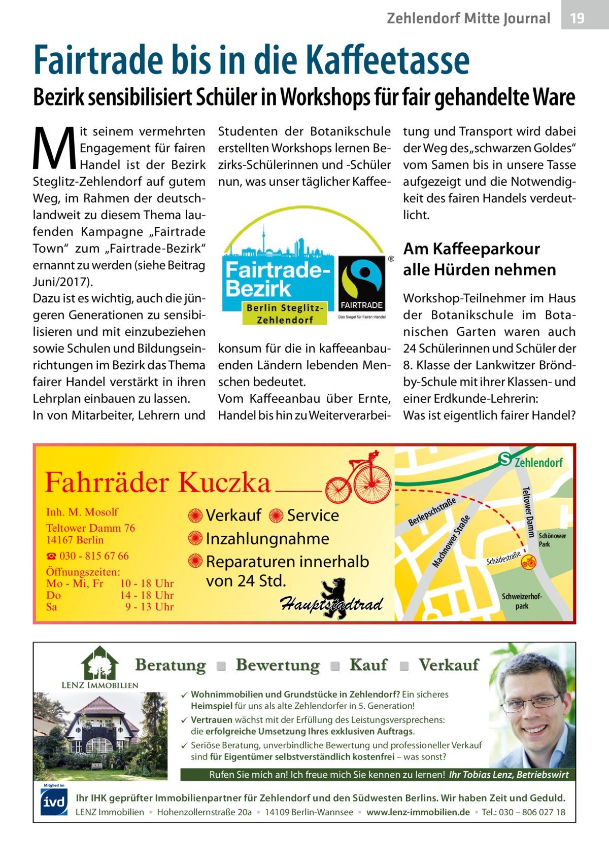 """Zehlendorf Mitte Journal  19  Fairtrade bis in die Kaffeetasse  Bezirk sensibilisiert Schüler in Workshops für fair gehandelte Ware  M  it seinem vermehrten Engagement für fairen Handel ist der Bezirk Steglitz-Zehlendorf auf gutem Weg, im Rahmen der deutschlandweit zu diesem Thema laufenden Kampagne """"Fairtrade Town"""" zum """"Fairtrade-Bezirk"""" ernannt zu werden (siehe Beitrag Juni/2017). Dazu ist es wichtig, auch die jüngeren Generationen zu sensibilisieren und mit einzubeziehen sowie Schulen und Bildungseinrichtungen im Bezirk das Thema fairer Handel verstärkt in ihren Lehrplan einbauen zu lassen. In von Mitarbeiter, Lehrern und  Studenten der Botanikschule erstellten Workshops lernen Bezirks-Schülerinnen und -Schüler nun, was unser täglicher Kaffee tung und Transport wird dabei der Weg des """"schwarzen Goldes"""" vom Samen bis in unsere Tasse aufgezeigt und die Notwendigkeit des fairen Handels verdeutlicht.  Am Kaffeeparkour alle Hürden nehmen  konsum für die in kaffeeanbauenden Ländern lebenden Menschen bedeutet. Vom Kaffeeanbau über Ernte, Handel bis hin zu Weiterverarbei Workshop-Teilnehmer im Haus der Botanikschule im Botanischen Garten waren auch 24Schülerinnen und Schüler der 8.Klasse der Lankwitzer Bröndby-Schule mit ihrer Klassen- und einer Erdkunde-Lehrerin: Was ist eigentlich fairer Handel?  e  ow er S traß chn  Ma  str.  Hauptstadtrad  Sc  a ße hä d e s t r  Schönower Park  Schweizerhofpark  udstr.  Beratung ■ Bewertung ■ Kauf ■ Verkauf  Wohnimmobilien und Grundstücke in Zehlendorf? Ein sicheres Heimspiel für uns als alte Zehlendorfer in 5. Generation!  Vertrauen wächst mit der Erfüllung des Leistungsversprechens: die erfolgreiche Umsetzung Ihres exklusiven Auftrags.  Seriöse Beratung, unverbindliche Bewertung und professioneller Verkauf sind für Eigentümer selbstverständlich kostenfrei – was sonst?  Rufen Sie mich an! Ich freue mich Sie kennen zu lernen! Ihr Tobias Lenz, Betriebswirt Mitglied im  Ihr IHK geprüfter Immobilienpartner für Zehlendorf und den Südwest"""