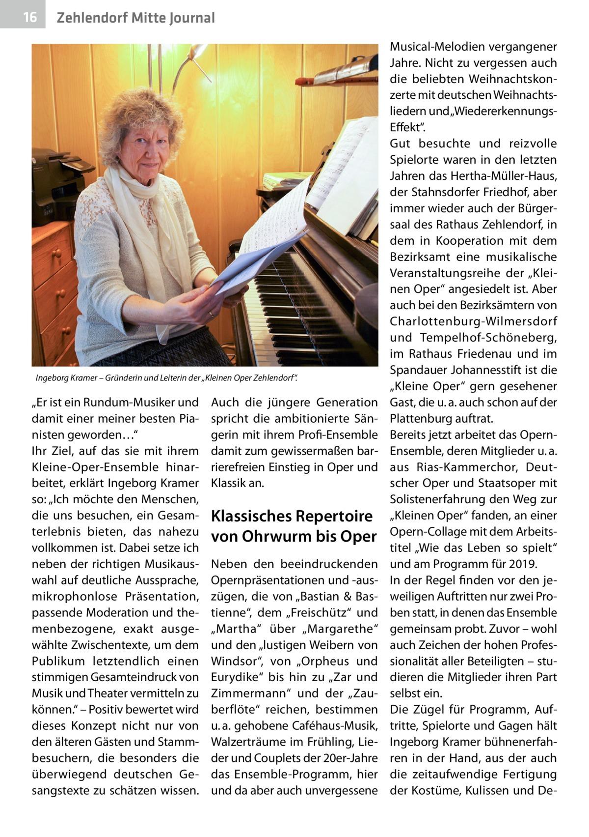 """16  Zehlendorf Mitte Journal  Ingeborg Kramer – Gründerin und Leiterin der """"Kleinen Oper Zehlendorf"""".  """"Er ist ein Rundum-Musiker und damit einer meiner besten Pianisten geworden…"""" Ihr Ziel, auf das sie mit ihrem Kleine-Oper-Ensemble hinarbeitet, erklärt Ingeborg Kramer so: """"Ich möchte den Menschen, die uns besuchen, ein Gesamterlebnis bieten, das nahezu vollkommen ist. Dabei setze ich neben der richtigen Musikauswahl auf deutliche Aussprache, mikrophonlose Präsentation, passende Moderation und themenbezogene, exakt ausgewählte Zwischentexte, um dem Publikum letztendlich einen stimmigen Gesamteindruck von Musik und Theater vermitteln zu können."""" – Positiv bewertet wird dieses Konzept nicht nur von den älteren Gästen und Stammbesuchern, die besonders die überwiegend deutschen Gesangstexte zu schätzen wissen.  Auch die jüngere Generation spricht die ambitionierte Sängerin mit ihrem Profi-Ensemble damit zum gewissermaßen barrierefreien Einstieg in Oper und Klassik an.  Klassisches Repertoire von Ohrwurm bis Oper Neben den beeindruckenden Opernpräsentationen und -auszügen, die von """"Bastian & Bastienne"""", dem """"Freischütz"""" und """"Martha"""" über """"Margarethe"""" und den """"lustigen Weibern von Windsor"""", von """"Orpheus und Eurydike"""" bis hin zu """"Zar und Zimmermann"""" und der """"Zauberflöte"""" reichen, bestimmen u.a. gehobene Caféhaus-Musik, Walzerträume im Frühling, Lieder und Couplets der 20er-Jahre das Ensemble-Programm, hier und da aber auch unvergessene  Musical-Melodien vergangener Jahre. Nicht zu vergessen auch die beliebten Weihnachtskonzerte mit deutschen Weihnachtsliedern und """"WiedererkennungsEffekt"""". Gut besuchte und reizvolle Spielorte waren in den letzten Jahren das Hertha-Müller-Haus, der Stahnsdorfer Friedhof, aber immer wieder auch der Bürgersaal des Rathaus Zehlendorf, in dem in Kooperation mit dem Bezirksamt eine musikalische Veranstaltungsreihe der """"Kleinen Oper"""" angesiedelt ist. Aber auch bei den Bezirksämtern von Charlottenburg-Wilmersdorf und Tempelhof-Schöneberg, im Ratha"""