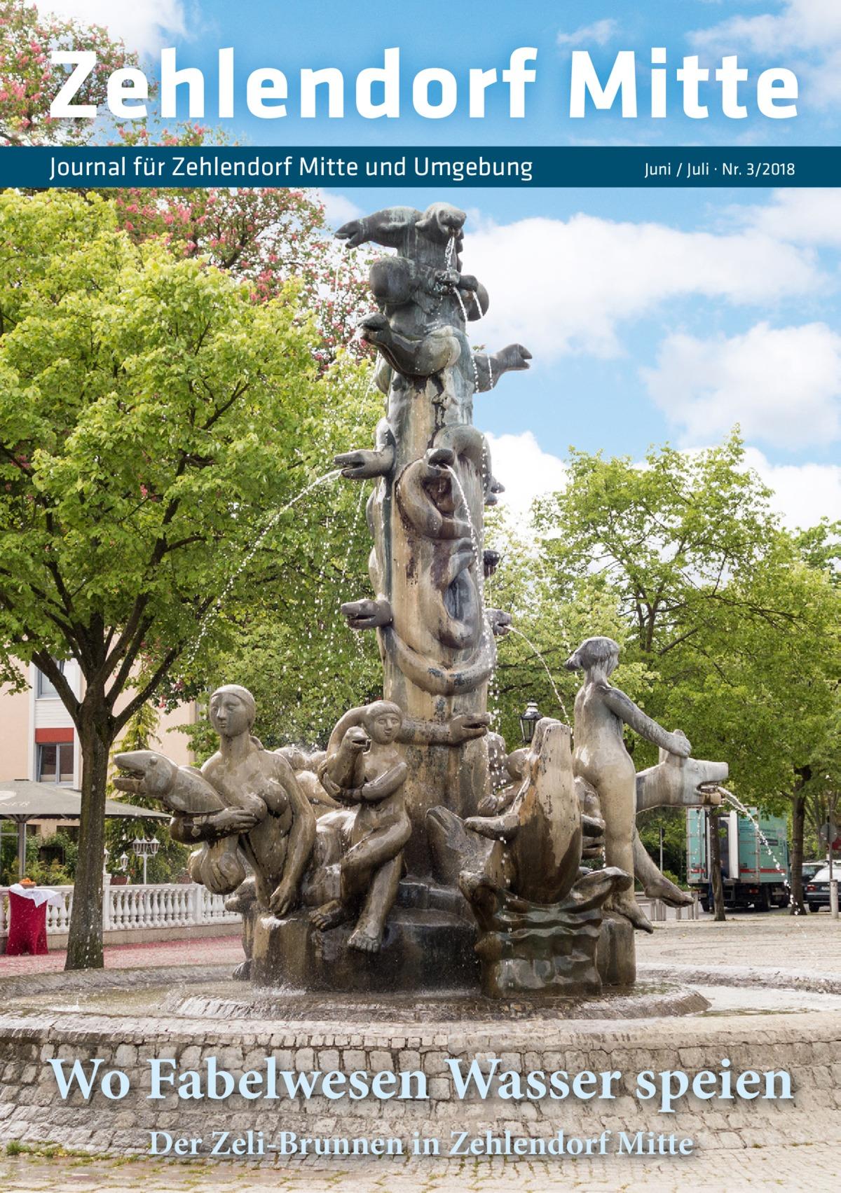 Zehlendorf Mitte Journal für Zehlendorf Mitte und Umgebung  Juni / Juli · Nr. 3/2018  Wo Fabelwesen Wasser speien Der Zeli-Brunnen in Zehlendorf Mitte