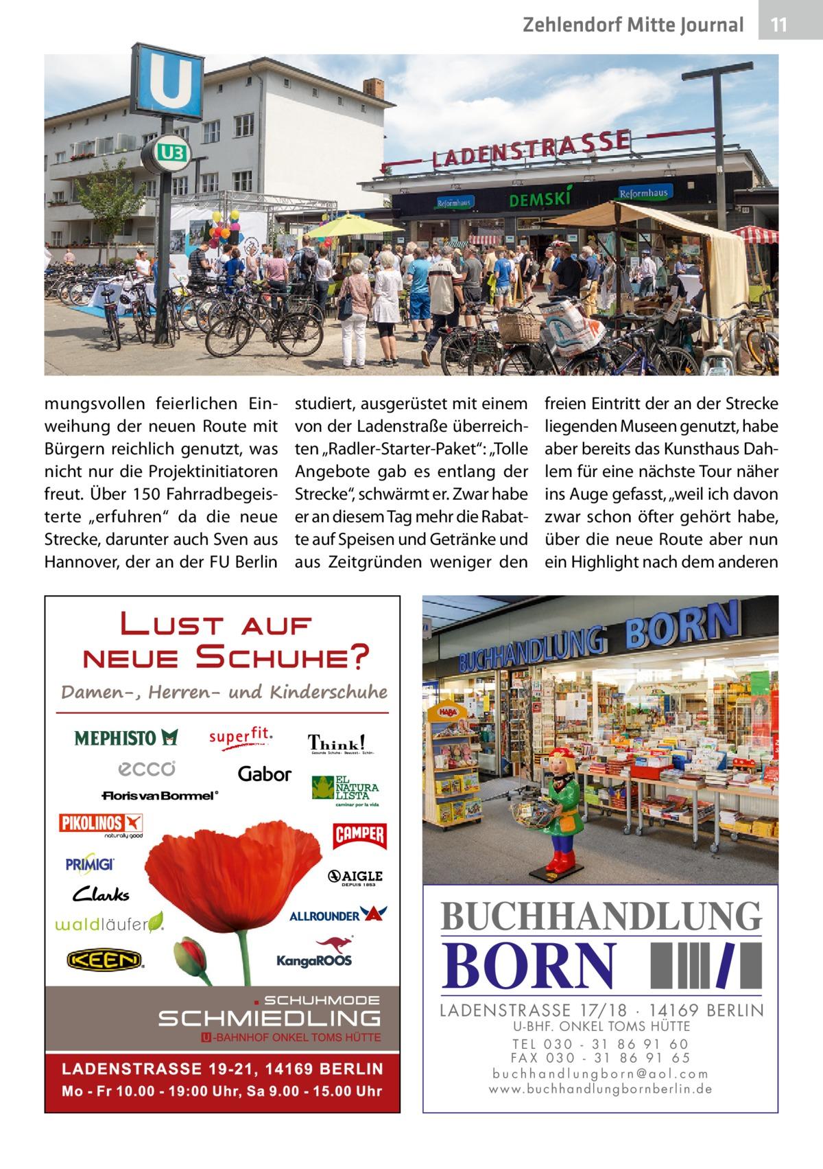 """Zehlendorf Mitte Journal  mungsvollen feierlichen Einweihung der neuen Route mit Bürgern reichlich genutzt, was nicht nur die Projektinitiatoren freut. Über 150 Fahrradbegeisterte """"erfuhren"""" da die neue Strecke, darunter auch Sven aus Hannover, der an der FU Berlin  studiert, ausgerüstet mit einem von der Ladenstraße überreichten """"Radler-Starter-Paket"""": """"Tolle Angebote gab es entlang der Strecke"""", schwärmt er. Zwar habe er an diesem Tag mehr die Rabatte auf Speisen und Getränke und aus Zeitgründen weniger den  11  freien Eintritt der an der Strecke liegenden Museen genutzt, habe aber bereits das Kunsthaus Dahlem für eine nächste Tour näher ins Auge gefasst, """"weil ich davon zwar schon öfter gehört habe, über die neue Route aber nun ein Highlight nach dem anderen  BUCHHANDLUNG  BORN  L AD ENSTR ASSE 17/18 · 14169 BERLIN U - BHF. ONKEL TOMS HÜTTE T E L 0 3 0 - 31 8 6 91 6 0 FA X 0 3 0 - 31 8 6 91 6 5 buchhandlungborn@aol.com w w w.b u c h h a n d l u n g b o r n b e r l i n.d e"""