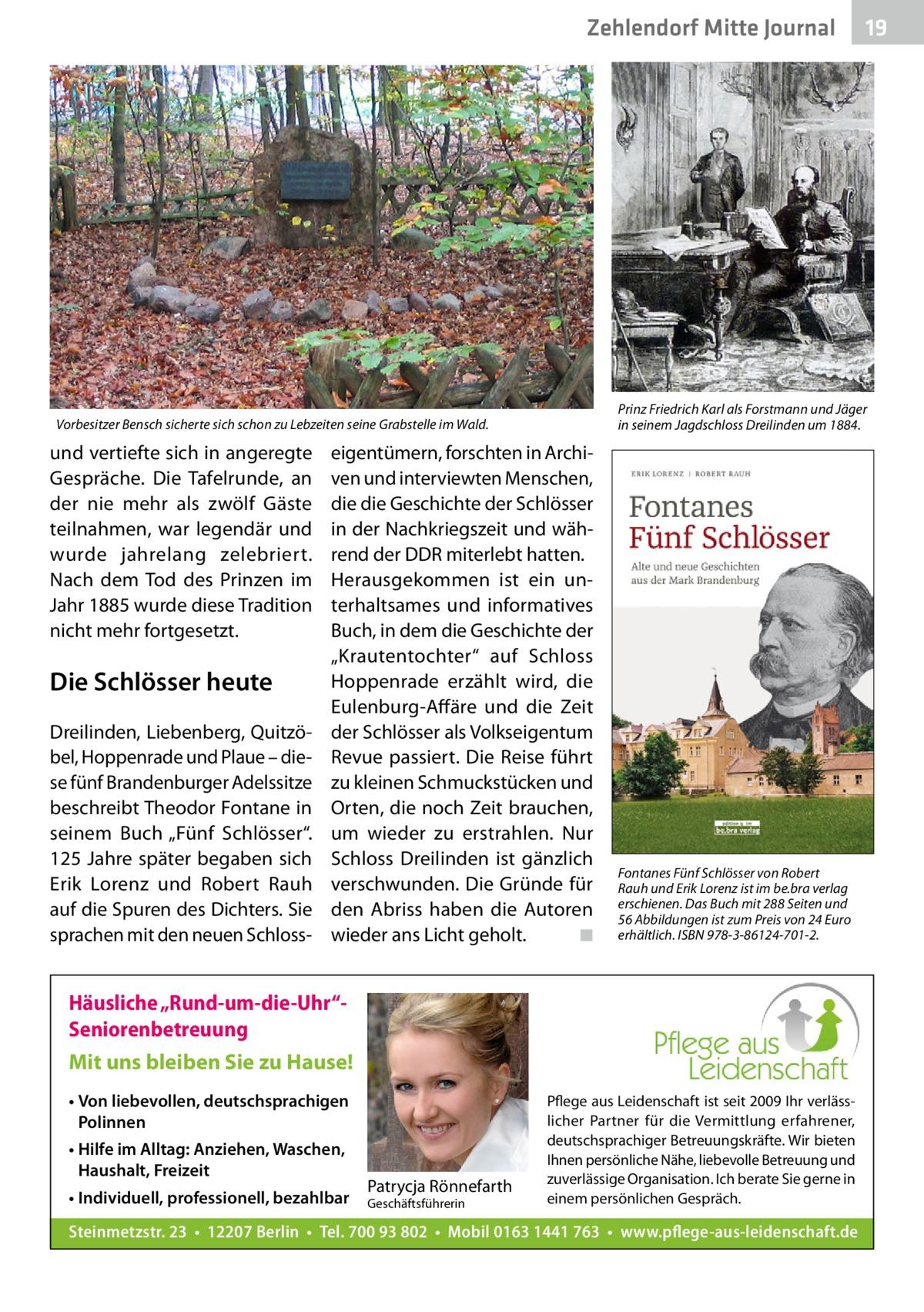 """Zehlendorf Mitte Journal  Prinz Friedrich Karl als Forstmann und Jäger in seinem Jagdschloss Dreilinden um 1884.  Vorbesitzer Bensch sicherte sich schon zu Lebzeiten seine Grabstelle im Wald.  und vertiefte sich in angeregte Gespräche. Die Tafelrunde, an der nie mehr als zwölf Gäste teilnahmen, war legendär und wurde jahrelang zelebriert. Nach dem Tod des Prinzen im Jahr 1885 wurde diese Tradition nicht mehr fortgesetzt.  Die Schlösser heute Dreilinden, Liebenberg, Quitzöbel, Hoppenrade und Plaue – diese fünf Brandenburger Adelssitze beschreibt Theodor Fontane in seinem Buch """"Fünf Schlösser"""". 125Jahre später begaben sich Erik Lorenz und Robert Rauh auf die Spuren des Dichters. Sie sprachen mit den neuen Schloss eigentümern, forschten in Archiven und interviewten Menschen, die die Geschichte der Schlösser in der Nachkriegszeit und während der DDR miterlebt hatten. Herausgekommen ist ein unterhaltsames und informatives Buch, in dem die Geschichte der """"Krautentochter"""" auf Schloss Hoppenrade erzählt wird, die Eulenburg-Affäre und die Zeit der Schlösser als Volkseigentum Revue passiert. Die Reise führt zu kleinen Schmuckstücken und Orten, die noch Zeit brauchen, um wieder zu erstrahlen. Nur Schloss Dreilinden ist gänzlich verschwunden. Die Gründe für den Abriss haben die Autoren wieder ans Licht geholt. � ◾  Fontanes Fünf Schlösser von Robert Rauh und Erik Lorenz ist im be.bra verlag erschienen. Das Buch mit 288Seiten und 56Abbildungen ist zum Preis von 24Euro erhältlich. ISBN 978-3-86124-701-2.  Häusliche """"Rund-um-die-Uhr""""Seniorenbetreuung Mit uns bleiben Sie zu Hause! • Von liebevollen, deutschsprachigen Polinnen • Hilfe im Alltag: Anziehen, Waschen, Haushalt, Freizeit • Individuell, professionell, bezahlbar  Patrycja Rönnefarth  Geschäftsführerin  19  Pflege aus Leidenschaft ist seit 2009 Ihr verlässlicher Partner für die Vermittlung erfahrener, deutschsprachiger Betreuungskräfte. Wir bieten Ihnen persönliche Nähe, liebevolle Betreuung und zuverlässige Organisation. I"""