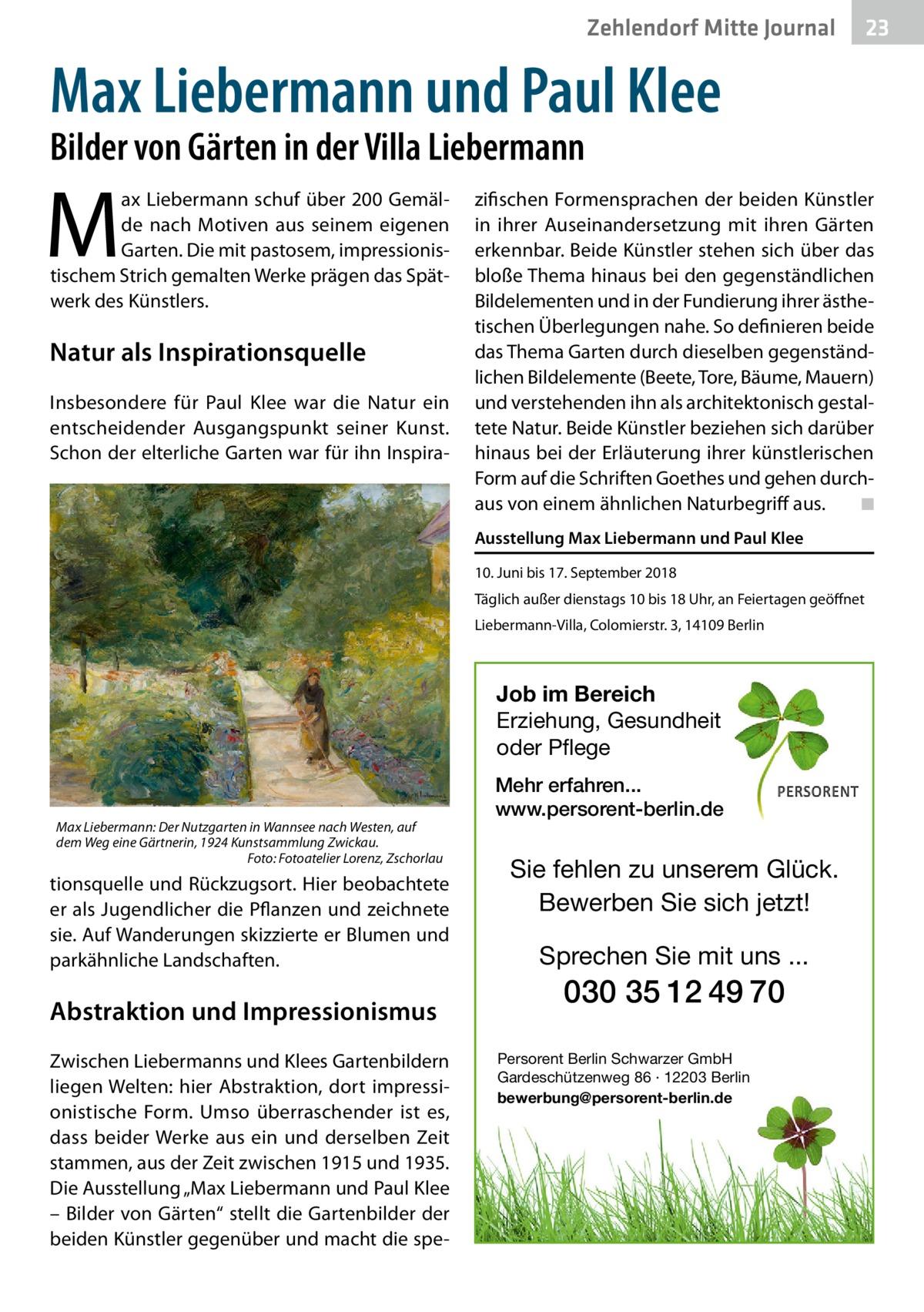 """Ratgeber Zehlendorf Mitte Journal 23  Max Liebermann und Paul Klee Bilder von Gärten in der Villa Liebermann  M  ax Liebermann schuf über 200Gemälde nach Motiven aus seinem eigenen Garten. Die mit pastosem, impressionistischem Strich gemalten Werke prägen das Spätwerk des Künstlers.  Natur als Inspirationsquelle Insbesondere für Paul Klee war die Natur ein entscheidender Ausgangspunkt seiner Kunst. Schon der elterliche Garten war für ihn Inspira zifischen Formensprachen der beiden Künstler in ihrer Auseinandersetzung mit ihren Gärten erkennbar. Beide Künstler stehen sich über das bloße Thema hinaus bei den gegenständlichen Bildelementen und in der Fundierung ihrer ästhetischen Überlegungen nahe. So definieren beide das Thema Garten durch dieselben gegenständlichen Bildelemente (Beete, Tore, Bäume, Mauern) und verstehenden ihn als architektonisch gestaltete Natur. Beide Künstler beziehen sich darüber hinaus bei der Erläuterung ihrer künstlerischen Form auf die Schriften Goethes und gehen durchaus von einem ähnlichen Naturbegriff aus.� ◾ Ausstellung Max Liebermann und Paul Klee 10.Juni bis 17.September 2018 Täglich außer dienstags 10 bis 18Uhr, an Feiertagen geöffnet Liebermann-Villa, Colomierstr.3, 14109Berlin  Job im Bereich Erziehung, Gesundheit oder Pflege  Max Liebermann: Der Nutzgarten in Wannsee nach Westen, auf dem Weg eine Gärtnerin, 1924 Kunstsammlung Zwickau. � Foto: Fotoatelier Lorenz, Zschorlau  tionsquelle und Rückzugsort. Hier beobachtete er als Jugendlicher die Pflanzen und zeichnete sie. Auf Wanderungen skizzierte er Blumen und parkähnliche Landschaften.  Abstraktion und Impressionismus Zwischen Liebermanns und Klees Gartenbildern liegen Welten: hier Abstraktion, dort impressionistische Form. Umso überraschender ist es, dass beider Werke aus ein und derselben Zeit stammen, aus der Zeit zwischen 1915 und 1935. Die Ausstellung """"Max Liebermann und Paul Klee – Bilder von Gärten"""" stellt die Gartenbilder der beiden Künstler gegenüber und macht die spe Mehr """
