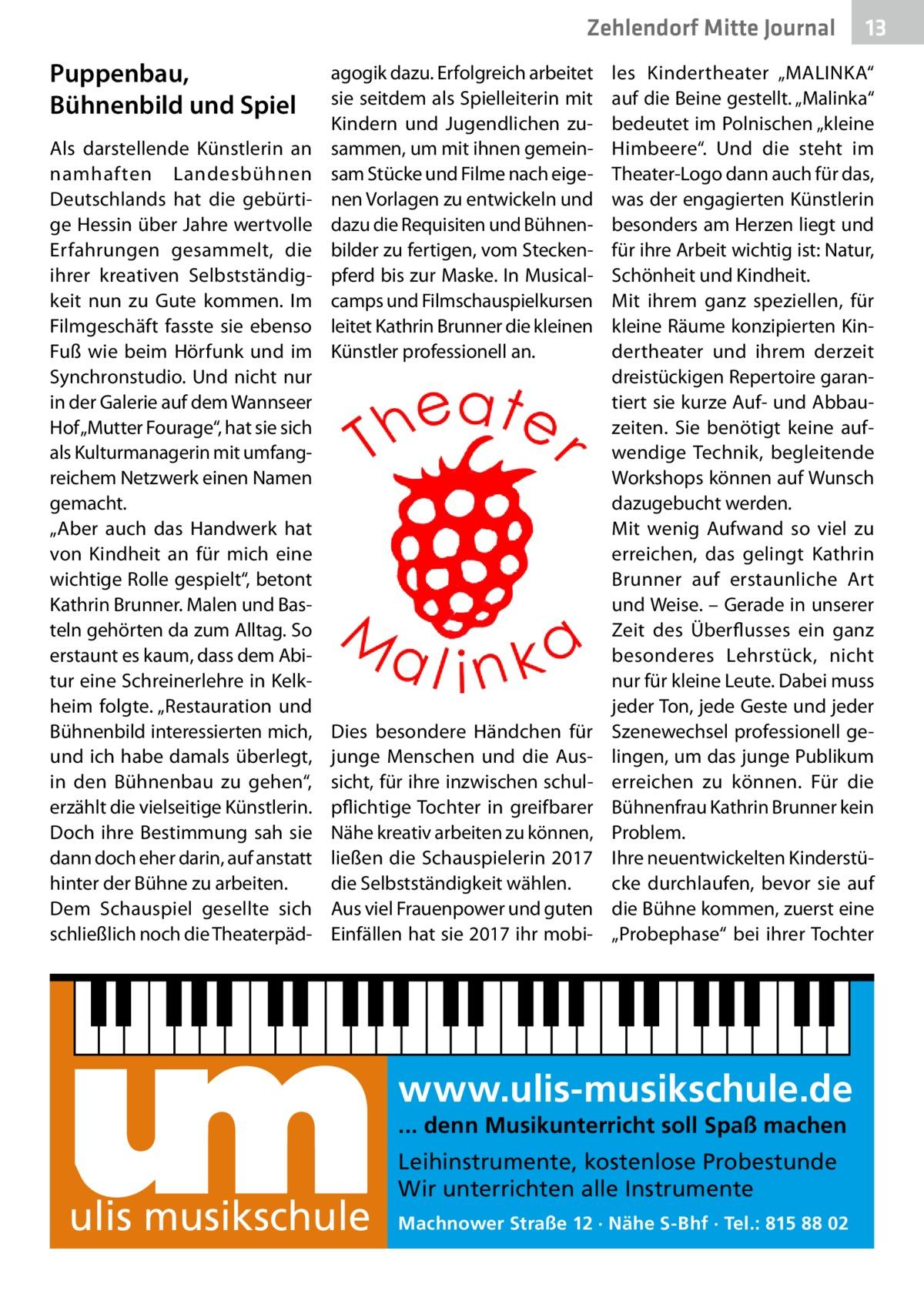 """Zehlendorf Mitte Journal  Puppenbau, Bühnenbild und Spiel Als darstellende Künstlerin an namhaften Landesbühnen Deutschlands hat die gebürtige Hessin über Jahre wertvolle Erfahrungen gesammelt, die ihrer kreativen Selbstständigkeit nun zu Gute kommen. Im Filmgeschäft fasste sie ebenso Fuß wie beim Hörfunk und im Synchronstudio. Und nicht nur in der Galerie auf dem Wannseer Hof """"Mutter Fourage"""", hat sie sich als Kulturmanagerin mit umfangreichem Netzwerk einen Namen gemacht. """"Aber auch das Handwerk hat von Kindheit an für mich eine wichtige Rolle gespielt"""", betont Kathrin Brunner. Malen und Basteln gehörten da zum Alltag. So erstaunt es kaum, dass dem Abi tur eine Schreinerlehre in Kelkheim folgte. """"Restauration und Bühnenbild interessierten mich, und ich habe damals überlegt, in den Bühnenbau zu gehen"""", erzählt die vielseitige Künstlerin. Doch ihre Bestimmung sah sie dann doch eher darin, auf anstatt hinter der Bühne zu arbeiten. Dem Schauspiel gesellte sich schließlich noch die Theaterpäd agogik dazu. Erfolgreich arbeitet sie seitdem als Spielleiterin mit Kindern und Jugendlichen zusammen, um mit ihnen gemeinsam Stücke und Filme nach eigenen Vorlagen zu entwickeln und dazu die Requisiten und Bühnenbilder zu fertigen, vom Steckenpferd bis zur Maske. In Musicalcamps und Filmschauspielkursen leitet Kathrin Brunner die kleinen Künstler professionell an.  Dies besondere Händchen für junge Menschen und die Aussicht, für ihre inzwischen schulpflichtige Tochter in greifbarer Nähe kreativ arbeiten zu können, ließen die Schauspielerin 2017 die Selbstständigkeit wählen. Aus viel Frauenpower und guten Einfällen hat sie 2017 ihr mobi les Kindertheater """"MALINKA"""" auf die Beine gestellt. """"Malinka"""" bedeutet im Polnischen """"kleine Himbeere"""". Und die steht im Theater-Logo dann auch für das, was der engagierten Künstlerin besonders am Herzen liegt und für ihre Arbeit wichtig ist: Natur, Schönheit und Kindheit. Mit ihrem ganz speziellen, für kleine Räume konzipierten Kindertheater und i"""