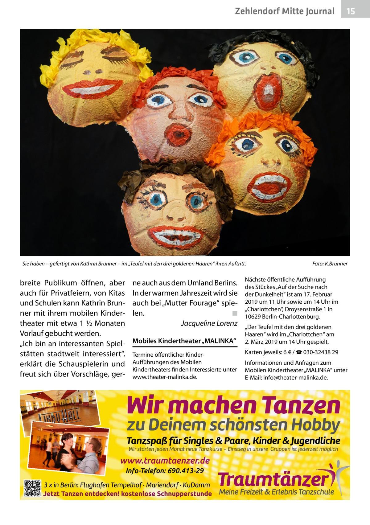 """Zehlendorf Mitte Journal  Sie haben – gefertigt von Kathrin Brunner – im """"Teufel mit den drei goldenen Haaren"""" ihren Auftritt.�  breite Publikum öffnen, aber auch für Privatfeiern, von Kitas und Schulen kann Kathrin Brunner mit ihrem mobilen Kindertheater mit etwa 1½Monaten Vorlauf gebucht werden. """"Ich bin an interessanten Spielstätten stadtweit interessiert"""", erklärt die Schauspielerin und freut sich über Vorschläge, ger ne auch aus dem Umland Berlins. In der warmen Jahreszeit wird sie auch bei """"Mutter Fourage"""" spielen. � ◾ � Jacqueline Lorenz Mobiles Kindertheater """"MALINKA"""" Termine öffentlicher KinderAufführungen des Mobilen Kindertheaters finden Interessierte unter www.theater-malinka.de.  15  Foto: K.Brunner  Nächste öffentliche Aufführung des Stückes """"Auf der Suche nach der Dunkelheit"""" ist am 17.Februar 2019 um 11Uhr sowie um 14Uhr im """"Charlottchen"""", Droysenstraße1 in 10629Berlin-Charlottenburg. """"Der Teufel mit den drei goldenen Haaren"""" wird im """"Charlottchen"""" am 2.März 2019 um 14Uhr gespielt. Karten jeweils: 6€ / ☎030-3243829 Informationen und Anfragen zum Mobilen Kindertheater """"MALINKA"""" unter E-Mail: info@theater-malinka.de."""