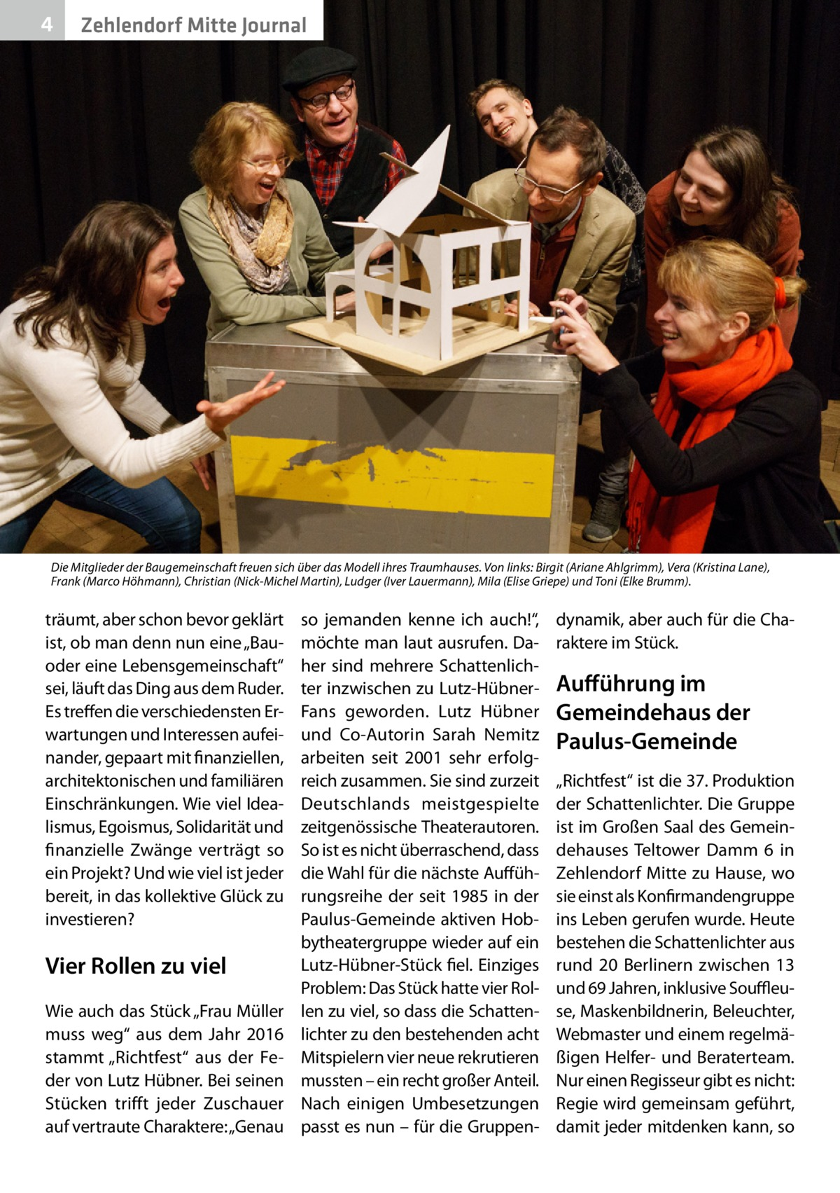 """4  Zehlendorf Mitte Journal  Die Mitglieder der Baugemeinschaft freuen sich über das Modell ihres Traumhauses. Von links: Birgit (Ariane Ahlgrimm), Vera (Kristina Lane), Frank (Marco Höhmann), Christian (Nick-Michel Martin), Ludger (Iver Lauermann), Mila (Elise Griepe) und Toni (Elke Brumm).  träumt, aber schon bevor geklärt ist, ob man denn nun eine """"Bauoder eine Lebensgemeinschaft"""" sei, läuft das Ding aus dem Ruder. Es treffen die verschiedensten Erwartungen und Interessen aufeinander, gepaart mit finanziellen, architektonischen und familiären Einschränkungen. Wie viel Idealismus, Egoismus, Solidarität und finanzielle Zwänge verträgt so ein Projekt? Und wie viel ist jeder bereit, in das kollektive Glück zu investieren?  Vier Rollen zu viel Wie auch das Stück """"Frau Müller muss weg"""" aus dem Jahr 2016 stammt """"Richtfest"""" aus der Feder von Lutz Hübner. Bei seinen Stücken trifft jeder Zuschauer auf vertraute Charaktere: """"Genau  so jemanden kenne ich auch!"""", möchte man laut ausrufen. Daher sind mehrere Schattenlichter inzwischen zu Lutz-HübnerFans geworden. Lutz Hübner und Co-Autorin Sarah Nemitz arbeiten seit 2001 sehr erfolgreich zusammen. Sie sind zurzeit Deutschlands meistgespielte zeitgenössische Theaterautoren. So ist es nicht überraschend, dass die Wahl für die nächste Aufführungsreihe der seit 1985 in der Paulus-Gemeinde aktiven Hobbytheatergruppe wieder auf ein Lutz-Hübner-Stück fiel. Einziges Problem: Das Stück hatte vier Rollen zu viel, so dass die Schattenlichter zu den bestehenden acht Mitspielern vier neue rekrutieren mussten – ein recht großer Anteil. Nach einigen Umbesetzungen passt es nun – für die Gruppen dynamik, aber auch für die Charaktere im Stück.  Aufführung im Gemeindehaus der Paulus-Gemeinde """"Richtfest"""" ist die 37. Produktion der Schattenlichter. Die Gruppe ist im Großen Saal des Gemeindehauses Teltower Damm 6 in Zehlendorf Mitte zu Hause, wo sie einst als Konfirmandengruppe ins Leben gerufen wurde. Heute bestehen die Schattenlichter aus rund 20"""