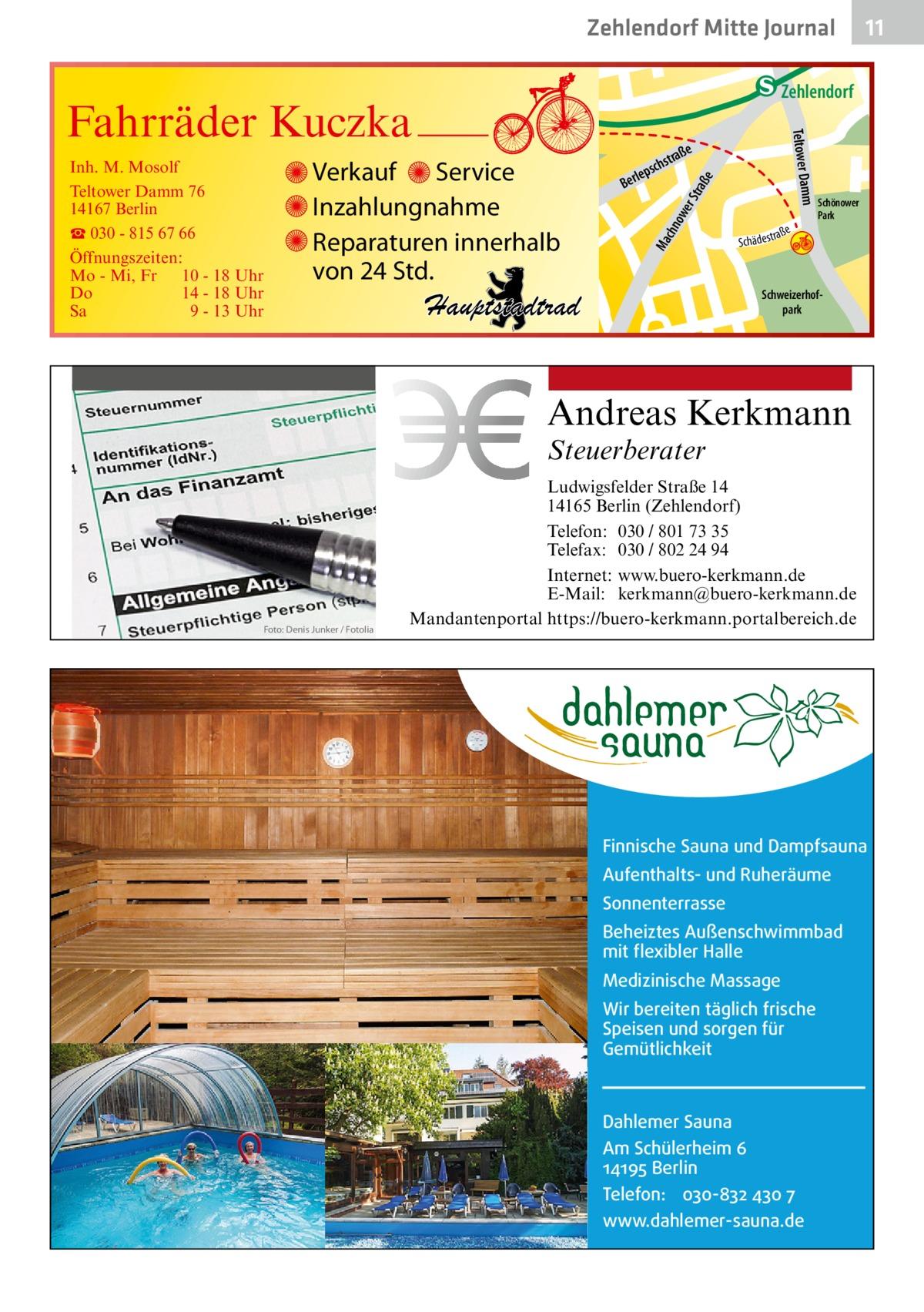 Zehlendorf Mitte Journal  traß e  ow er S chn Ma  str. udstr.  Gertra  Schweizerhofpark  Steuerberater Ludwigsfelder Straße 14 14165 Berlin (Zehlendorf) Telefon: 030 / 801 73 35 Telefax: 030 / 802 24 94 Internet: www.buero-kerkmann.de E-Mail: kerkmann@buero-kerkmann.de Mandantenportal https://buero-kerkmann.portalbereich.de  Finnische Sauna und Dampfsauna Aufenthalts- und Ruheräume Sonnenterrasse Beheiztes Außenschwimmbad mit flexibler Halle Medizinische Massage Wir bereiten täglich frische Speisen und sorgen für Gemütlichkeit  Dahlemer Sauna Am Schülerheim 6 14195 Berlin Telefon: 030-832 430 7 www.dahlemer-sauna.de  r.  ry-St nddje Schönower Park  Andreas Kerkmann  Foto: Denis Junker / Fotolia  hstr. rauc  Hauptstadtrad  Sc  a ße hä d e s t r  Mühlenstr -Ha Prinz  e  traß  schs  lep Ber  mm Teltower Da  Verkauf Service Inzahlungnahme Reparaturen innerhalb von 24 Std.  enStub  Zehlendorf  Fahrräder Kuczka Inh. M. Mosolf Teltower Damm 76 14167 Berlin ☎ 030 - 815 67 66 Öffnungszeiten: Mo - Mi, Fr 10 - 18 Uhr Do 14 - 18 Uhr Sa 9 - 13 Uhr  11