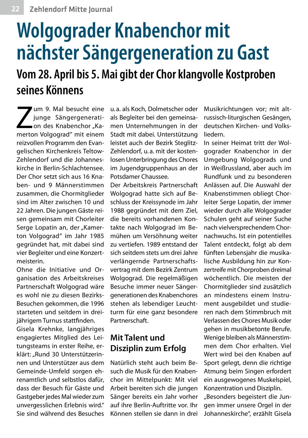 """22  Zehlendorf Mitte Journal  Wolgograder Knabenchor mit nächster Sängergeneration zu Gast Vom 28.April bis 5.Mai gibt der Chor klangvolle Kostproben seines Könnens  Z  um 9. Mal besucht eine junge Sängergeneration des Knabenchor """"Kamerton Volgograd"""" mit einem reizvollen Programm den Evangelischen Kirchenkreis TeltowZehlendorf und die Johanneskirche in Berlin-Schlachtensee. Der Chor setzt sich aus 16 Knaben- und 9 Männerstimmen zusammen, die Chormitglieder sind im Alter zwischen 10 und 22Jahren. Die jungen Gäste reisen gemeinsam mit Chorleiter Serge Lopatin an, der """"Kamerton Volgograd"""" im Jahr 1985 gegründet hat, mit dabei sind vier Begleiter und eine Konzertmeisterin. Ohne die Initiative und Organisation des Arbeitskreises Partnerschaft Wolgograd wäre es wohl nie zu diesen BezirksBesuchen gekommen, die 1996 starteten und seitdem in dreijährigem Turnus stattfinden. Gisela Krehnke, langjähriges engagiertes Mitglied des Leitungsteams in erster Reihe, erklärt: """"Rund 30 Unterstützerinnen und Unterstützer aus dem Gemeinde-Umfeld sorgen ehrenamtlich und selbstlos dafür, dass der Besuch für Gäste und Gastgeber jedes Mal wieder zum unvergesslichen Erlebnis wird."""" Sie sind während des Besuches  u.a. als Koch, Dolmetscher oder als Begleiter bei den gemeinsamen Unternehmungen in der Stadt mit dabei. Unterstützung leistet auch der Bezirk SteglitzZehlendorf, u.a. mit der kostenlosen Unterbringung des Chores im Jugendgruppenhaus an der Potsdamer Chaussee. Der Arbeitskreis Partnerschaft Wolgograd hatte sich auf Beschluss der Kreissynode im Jahr 1988 gegründet mit dem Ziel, die bereits vorhandenen Kontakte nach Wolgograd im Bemühen um Versöhnung weiter zu vertiefen. 1989 entstand der sich seitdem stets um drei Jahre verlängernde Partnerschaftsvertrag mit dem Bezirk Zentrum Wolgograd. Die regelmäßigen Besuche immer neuer Sängergenerationen des Knabenchores stehen als lebendiger Leuchtturm für eine ganz besondere Partnerschaft.  Mit Talent und Disziplin zum Erfolg Natürlich steht auc"""