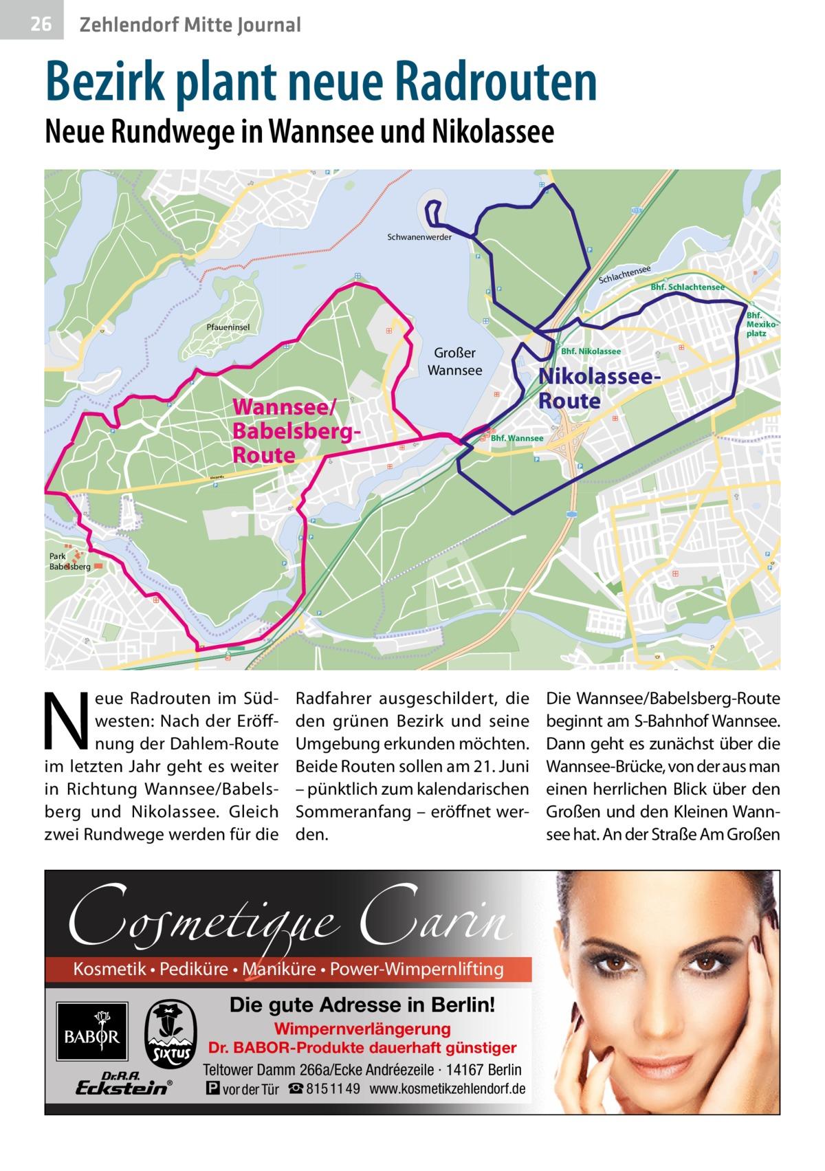 26  Zehlendorf Mitte Journal  Bezirk plant neue Radrouten Neue Rundwege in Wannsee und Nikolassee  115  Schwanenwerder  see  chten  Schla  Bhf. Schlachtensee Bhf. Mexikoplatz  Pfaueninsel  Großer Wannsee  Wannsee/ BabelsbergRoute  Bhf. Nikolassee  NikolasseeRoute Bhf. Wannsee  Königstraße  Park Babelsberg  N  eue Radrouten im Südwesten: Nach der Eröffnung der Dahlem-Route im letzten Jahr geht es weiter in Richtung Wannsee/Babelsberg und Nikolassee. Gleich zwei Rundwege werden für die  Radfahrer ausgeschildert, die den grünen Bezirk und seine Umgebung erkunden möchten. Beide Routen sollen am 21.Juni – pünktlich zum kalendarischen Sommeranfang – eröffnet werden.  Cosmetique Carin Kosmetik • Pediküre • Maniküre • Power-Wimpernlifting  Die gute Adresse in Berlin! Wimpernverlängerung  Dr. BABOR-Produkte dauerhaft günstiger Teltower Damm 266a/Ecke Andréezeile · 14167 Berlin  � vor der Tür ☎ 815 11 49  www.kosmetikzehlendorf.de  Die Wannsee/Babelsberg-Route beginnt am S-Bahnhof Wannsee. Dann geht es zunächst über die Wannsee-Brücke, von der aus man einen herrlichen Blick über den Großen und den Kleinen Wannsee hat. An der Straße Am Großen
