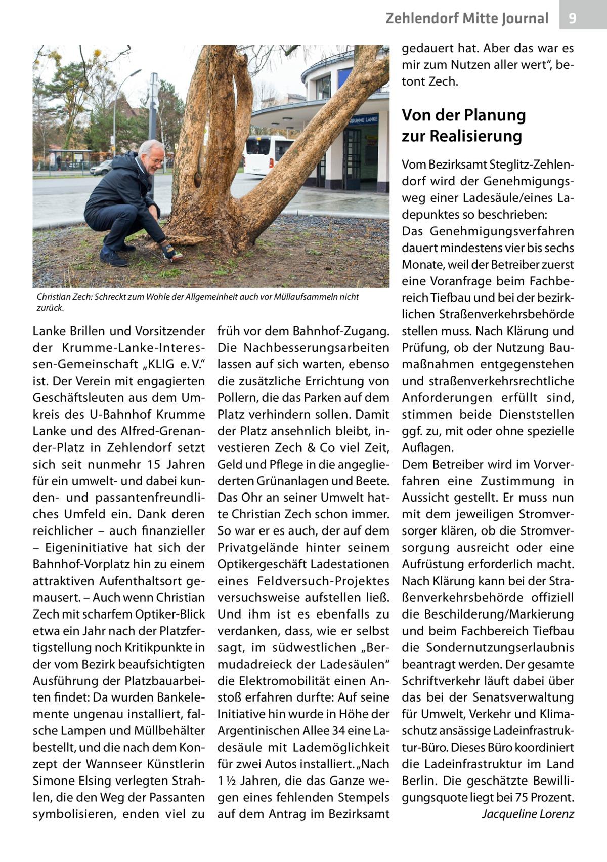 """Zehlendorf Mitte Journal  9  gedauert hat. Aber das war es mir zum Nutzen aller wert"""", betont Zech.  Von der Planung zur Realisierung  Christian Zech: Schreckt zum Wohle der Allgemeinheit auch vor Müllaufsammeln nicht zurück.  Lanke Brillen und Vorsitzender der Krumme-Lanke-Interessen-Gemeinschaft """"KLlG e.V."""" ist. Der Verein mit engagierten Geschäftsleuten aus dem Umkreis des U-Bahnhof Krumme Lanke und des Alfred-Grenander-Platz in Zehlendorf setzt sich seit nunmehr 15 Jahren für ein umwelt- und dabei kunden- und passantenfreundliches Umfeld ein. Dank deren reichlicher – auch finanzieller – Eigeninitiative hat sich der Bahnhof-Vorplatz hin zu einem attraktiven Aufenthaltsort gemausert. – Auch wenn Christian Zech mit scharfem Optiker-Blick etwa ein Jahr nach der Platzfertigstellung noch Kritikpunkte in der vom Bezirk beaufsichtigten Ausführung der Platzbauarbeiten findet: Da wurden Bankelemente ungenau installiert, falsche Lampen und Müllbehälter bestellt, und die nach dem Konzept der Wannseer Künstlerin Simone Elsing verlegten Strahlen, die den Weg der Passanten symbolisieren, enden viel zu  früh vor dem Bahnhof-Zugang. Die Nachbesserungsarbeiten lassen auf sich warten, ebenso die zusätzliche Errichtung von Pollern, die das Parken auf dem Platz verhindern sollen. Damit der Platz ansehnlich bleibt, investieren Zech & Co viel Zeit, Geld und Pflege in die angegliederten Grünanlagen und Beete. Das Ohr an seiner Umwelt hatte Christian Zech schon immer. So war er es auch, der auf dem Privatgelände hinter seinem Optikergeschäft Ladestationen eines Feldversuch-Projektes versuchsweise aufstellen ließ. Und ihm ist es ebenfalls zu verdanken, dass, wie er selbst sagt, im südwestlichen """"Bermudadreieck der Ladesäulen"""" die Elektromobilität einen Anstoß erfahren durfte: Auf seine Initiative hin wurde in Höhe der Argentinischen Allee34 eine Ladesäule mit Lademöglichkeit für zwei Autos installiert. """"Nach 1½Jahren, die das Ganze wegen eines fehlenden Stempels auf dem Antrag im Bezirks"""