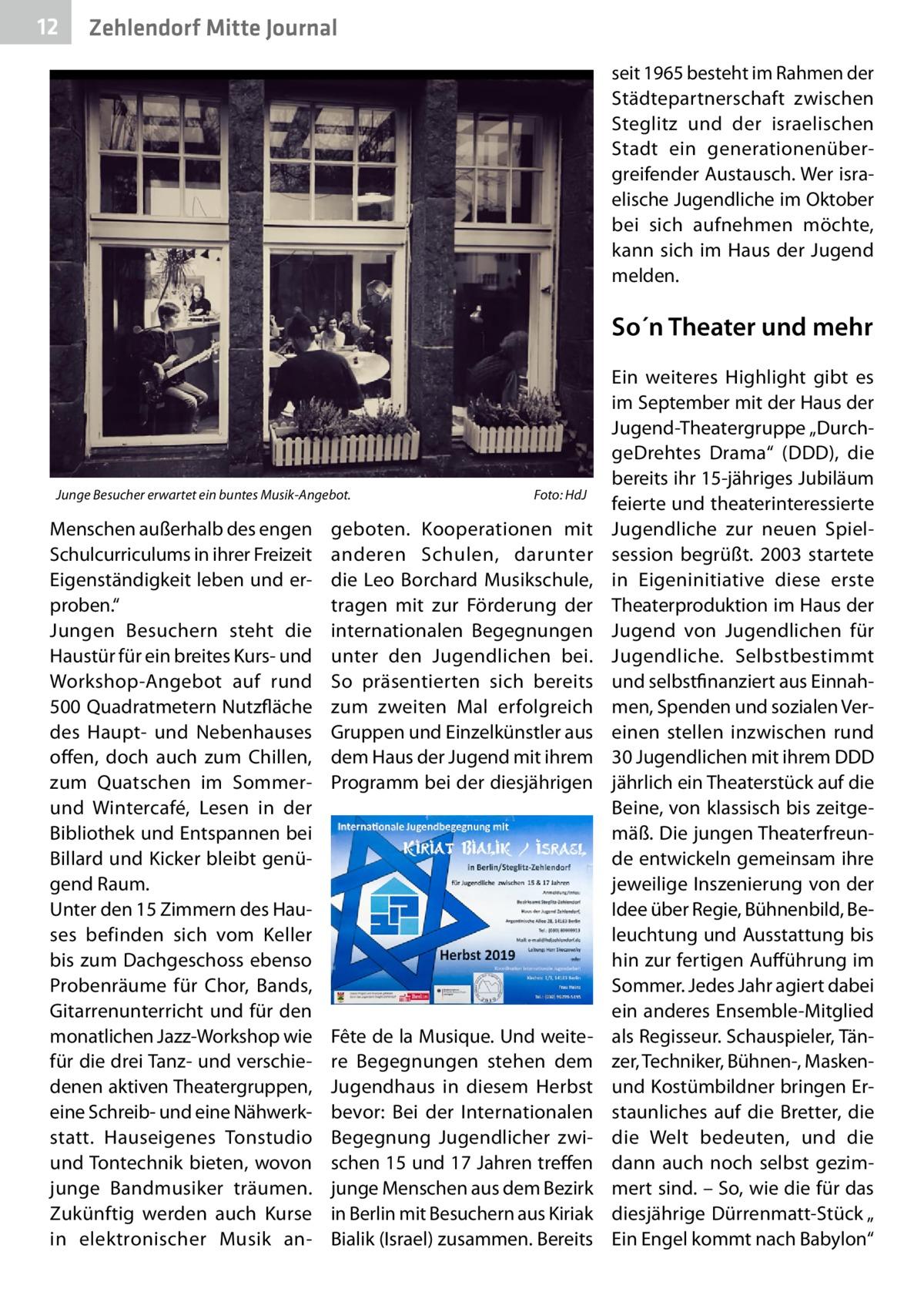 """12  Zehlendorf Mitte Journal seit 1965 besteht im Rahmen der Städtepartnerschaft zwischen Steglitz und der israelischen Stadt ein generationenübergreifender Austausch. Wer israelische Jugendliche im Oktober bei sich aufnehmen möchte, kann sich im Haus der Jugend melden.  So´n Theater und mehr  Junge Besucher erwartet ein buntes Musik-Angebot.�  Menschen außerhalb des engen Schulcurriculums in ihrer Freizeit Eigenständigkeit leben und erproben."""" Jungen Besuchern steht die Haustür für ein breites Kurs- und Workshop-Angebot auf rund 500Quadratmetern Nutzfläche des Haupt- und Nebenhauses offen, doch auch zum Chillen, zum Quatschen im Sommerund Wintercafé, Lesen in der Bibliothek und Entspannen bei Billard und Kicker bleibt genügend Raum. Unter den 15 Zimmern des Hauses befinden sich vom Keller bis zum Dachgeschoss ebenso Probenräume für Chor, Bands, Gitarrenunterricht und für den monatlichen Jazz-Workshop wie für die drei Tanz- und verschiedenen aktiven Theatergruppen, eine Schreib- und eine Nähwerkstatt. Hauseigenes Tonstudio und Tontechnik bieten, wovon junge Bandmusiker träumen. Zukünftig werden auch Kurse in elektronischer Musik an Foto: HdJ  geboten. Kooperationen mit anderen Schulen, darunter die Leo Borchard Musikschule, tragen mit zur Förderung der internationalen Begegnungen unter den Jugendlichen bei. So präsentierten sich bereits zum zweiten Mal erfolgreich Gruppen und Einzelkünstler aus dem Haus der Jugend mit ihrem Programm bei der diesjährigen  Fête de la Musique. Und weitere Begegnungen stehen dem Jugendhaus in diesem Herbst bevor: Bei der Internationalen Begegnung Jugendlicher zwischen 15 und 17Jahren treffen junge Menschen aus dem Bezirk in Berlin mit Besuchern aus Kiriak Bialik (Israel) zusammen. Bereits  Ein weiteres Highlight gibt es im September mit der Haus der Jugend-Theatergruppe """"DurchgeDrehtes Drama"""" (DDD), die bereits ihr 15-jähriges Jubiläum feierte und theaterinteressierte Jugendliche zur neuen Spielsession begrüßt. 2003 startete in Eigenini"""