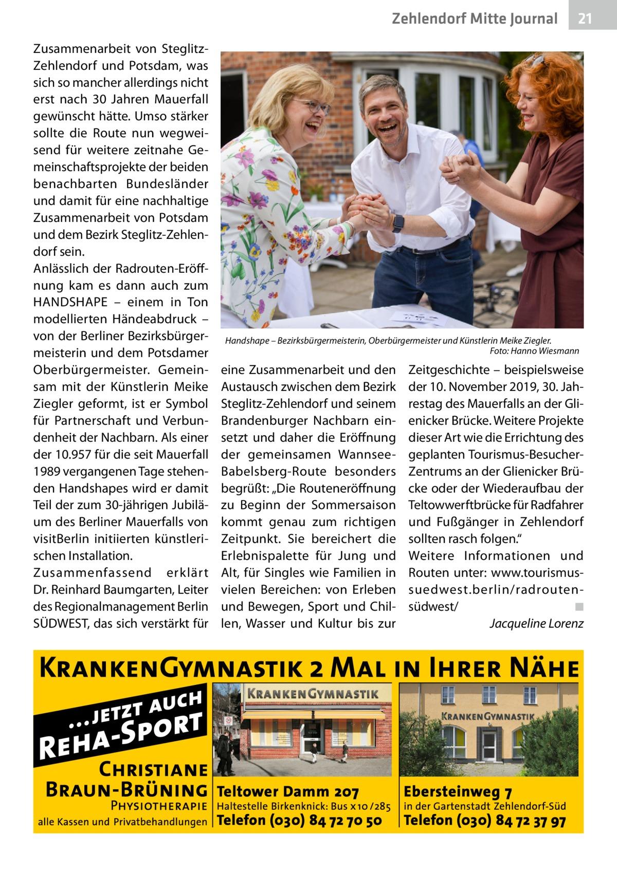 """Zehlendorf Mitte Journal Zusammenarbeit von SteglitzZehlendorf und Potsdam, was sich so mancher allerdings nicht erst nach 30 Jahren Mauerfall gewünscht hätte. Umso stärker sollte die Route nun wegweisend für weitere zeitnahe Gemeinschaftsprojekte der beiden benachbarten Bundesländer und damit für eine nachhaltige Zusammenarbeit von Potsdam und dem Bezirk Steglitz-Zehlendorf sein. Anlässlich der Radrouten-Eröffnung kam es dann auch zum HANDSHAPE – einem in Ton modellierten Händeabdruck – von der Berliner Bezirksbürgermeisterin und dem Potsdamer Oberbürgermeister. Gemeinsam mit der Künstlerin Meike Ziegler geformt, ist er Symbol für Partnerschaft und Verbundenheit der Nachbarn. Als einer der 10.957 für die seit Mauerfall 1989 vergangenen Tage stehenden Handshapes wird er damit Teil der zum 30-jährigen Jubiläum des Berliner Mauerfalls von visitBerlin initiierten künstlerischen Installation. Zusammenfassend erklärt Dr.Reinhard Baumgarten, Leiter des Regionalmanagement Berlin SÜDWEST, das sich verstärkt für  21  Handshape – Bezirksbürgermeisterin, Oberbürgermeister und Künstlerin Meike Ziegler. � Foto: Hanno Wiesmann  eine Zusammenarbeit und den Austausch zwischen dem Bezirk Steglitz-Zehlendorf und seinem Brandenburger Nachbarn einsetzt und daher die Eröffnung der gemeinsamen WannseeBabelsberg-Route besonders begrüßt: """"Die Routeneröffnung zu Beginn der Sommersaison kommt genau zum richtigen Zeitpunkt. Sie bereichert die Erlebnispalette für Jung und Alt, für Singles wie Familien in vielen Bereichen: von Erleben und Bewegen, Sport und Chillen, Wasser und Kultur bis zur  Zeitgeschichte – beispielsweise der 10.November 2019, 30.Jahrestag des Mauerfalls an der Glienicker Brücke. Weitere Projekte dieser Art wie die Errichtung des geplanten Tourismus-BesucherZentrums an der Glienicker Brücke oder der Wiederaufbau der Teltowwerftbrücke für Radfahrer und Fußgänger in Zehlendorf sollten rasch folgen."""" Weitere Informationen und Routen unter: www.tourismussuedwest.berlin/radroutens"""