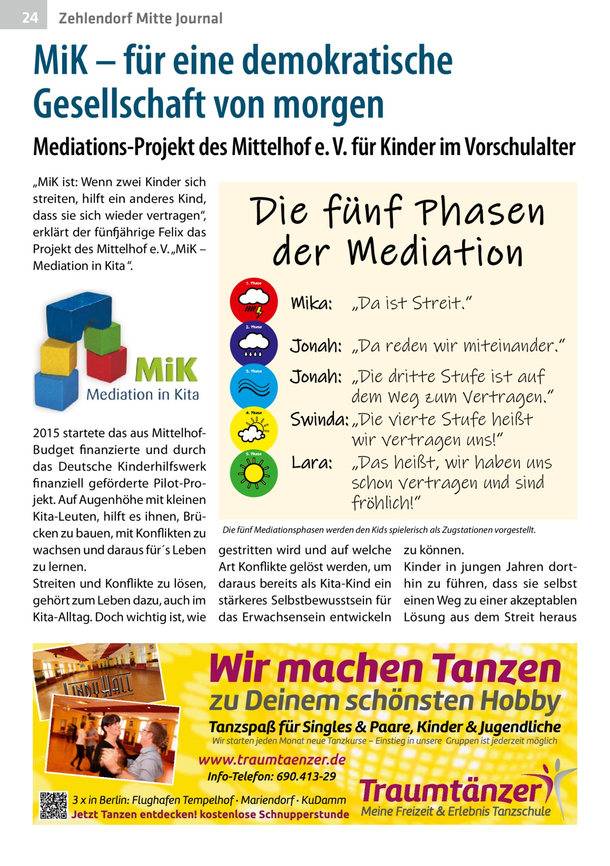 """24  Zehlendorf Mitte Journal  MiK – für eine demokratische Gesellschaft von morgen Mediations-Projekt des Mittelhof e.V. für Kinder im Vorschulalter """"MiK ist: Wenn zwei Kinder sich streiten, hilft ein anderes Kind, dass sie sich wieder vertragen"""", erklärt der fünfjährige Felix das Projekt des Mittelhof e.V. """"MiK – Mediation in Kita """".  Die fünf Phasen der Mediation 1. Phase  Mika:  """"Da ist Streit.""""  2. Phase  Jonah: """"Da reden wir miteinander."""" 3. Phase  4. Phase  2015 startete das aus MittelhofBudget finanzierte und durch das Deutsche Kinderhilfswerk finanziell geförderte Pilot-Projekt. Auf Augenhöhe mit kleinen Kita-Leuten, hilft es ihnen, Brücken zu bauen, mit Konflikten zu wachsen und daraus für´s Leben zu lernen. Streiten und Konflikte zu lösen, gehört zum Leben dazu, auch im Kita-Alltag. Doch wichtig ist, wie  5. Phase  Jonah: """"Die dritte Stufe ist auf dem Weg zum Vertragen."""" Swinda: """"Die vierte Stufe heißt wir vertragen uns!"""" Lara: """"Das heißt, wir haben uns schon vertragen und sind fröhlich!""""  Die fünf Mediationsphasen werden den Kids spielerisch als Zugstationen vorgestellt.  gestritten wird und auf welche Art Konflikte gelöst werden, um daraus bereits als Kita-Kind ein stärkeres Selbstbewusstsein für das Erwachsensein entwickeln  zu können. Kinder in jungen Jahren dorthin zu führen, dass sie selbst einen Weg zu einer akzeptablen Lösung aus dem Streit heraus"""