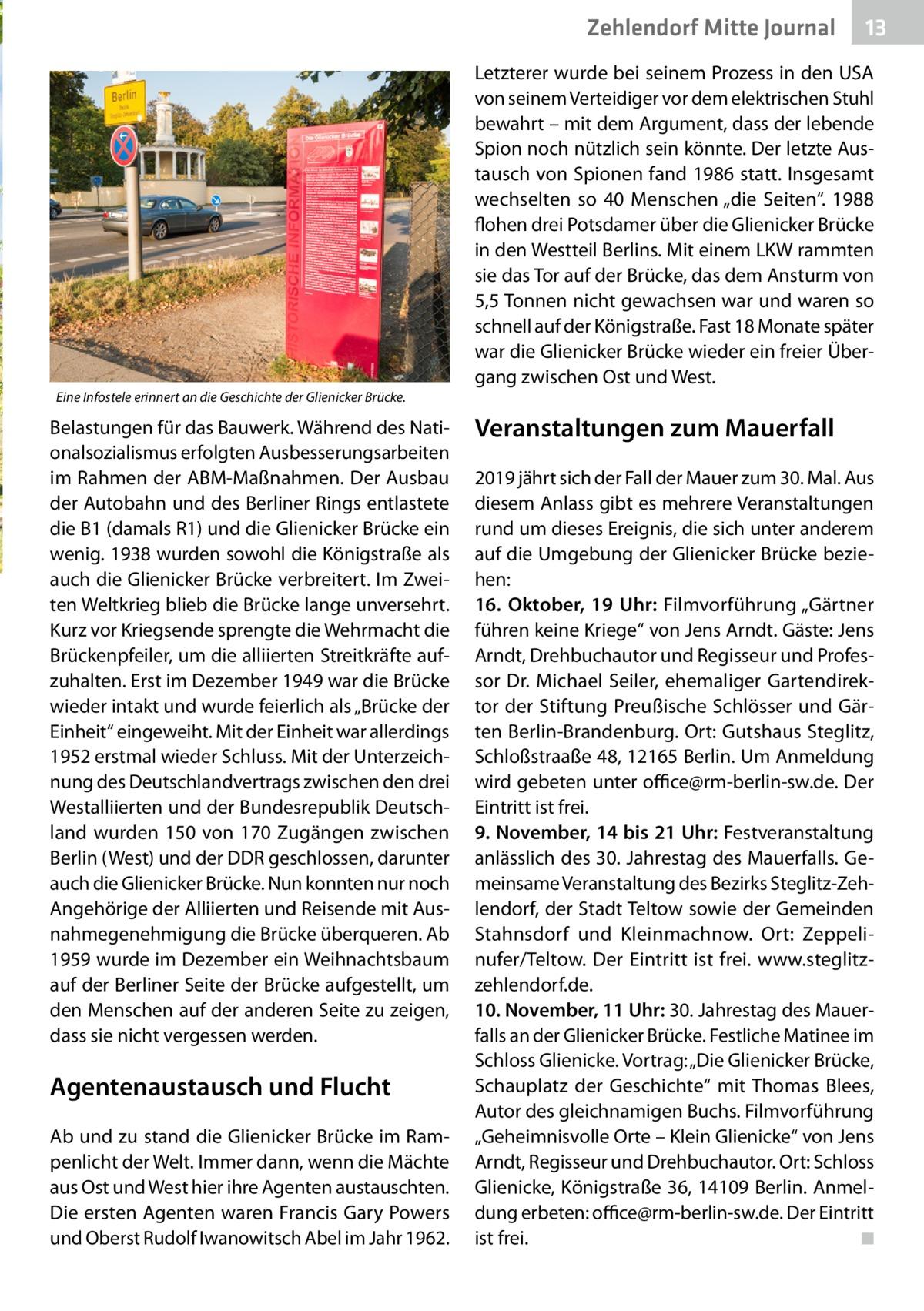 """Zehlendorf Mitte Journal  13  Letzterer wurde bei seinem Prozess in den USA von seinem Verteidiger vor dem elektrischen Stuhl bewahrt – mit dem Argument, dass der lebende Spion noch nützlich sein könnte. Der letzte Austausch von Spionen fand 1986 statt. Insgesamt wechselten so 40 Menschen """"die Seiten"""". 1988 flohen drei Potsdamer über die Glienicker Brücke in den Westteil Berlins. Mit einem LKW rammten sie das Tor auf der Brücke, das dem Ansturm von 5,5Tonnen nicht gewachsen war und waren so schnell auf der Königstraße. Fast 18 Monate später war die Glienicker Brücke wieder ein freier Übergang zwischen Ost und West. Eine Infostele erinnert an die Geschichte der Glienicker Brücke.  Belastungen für das Bauwerk. Während des Nationalsozialismus erfolgten Ausbesserungsarbeiten im Rahmen der ABM-Maßnahmen. Der Ausbau der Autobahn und des Berliner Rings entlastete die B1 (damals R1) und die Glienicker Brücke ein wenig. 1938 wurden sowohl die Königstraße als auch die Glienicker Brücke verbreitert. Im Zweiten Weltkrieg blieb die Brücke lange unversehrt. Kurz vor Kriegsende sprengte die Wehrmacht die Brückenpfeiler, um die alliierten Streitkräfte aufzuhalten. Erst im Dezember 1949 war die Brücke wieder intakt und wurde feierlich als """"Brücke der Einheit"""" eingeweiht. Mit der Einheit war allerdings 1952 erstmal wieder Schluss. Mit der Unterzeichnung des Deutschlandvertrags zwischen den drei Westalliierten und der Bundesrepublik Deutschland wurden 150 von 170Zugängen zwischen Berlin (West) und der DDR geschlossen, darunter auch die Glienicker Brücke. Nun konnten nur noch Angehörige der Alliierten und Reisende mit Ausnahmegenehmigung die Brücke überqueren. Ab 1959 wurde im Dezember ein Weihnachtsbaum auf der Berliner Seite der Brücke aufgestellt, um den Menschen auf der anderen Seite zu zeigen, dass sie nicht vergessen werden.  Agentenaustausch und Flucht Ab und zu stand die Glienicker Brücke im Rampenlicht der Welt. Immer dann, wenn die Mächte aus Ost und West hier ihre Agenten au"""