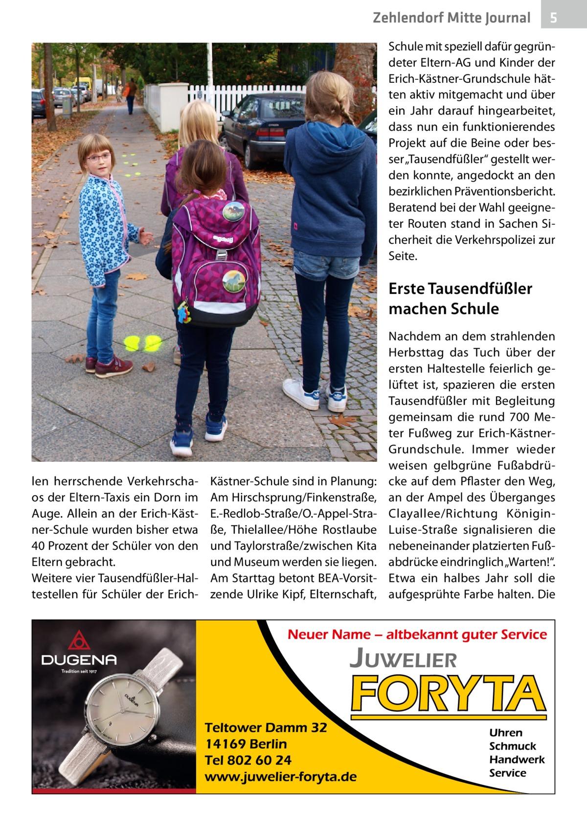 """Zehlendorf Mitte Journal  5  Schule mit speziell dafür gegründeter Eltern-AG und Kinder der Erich-Kästner-Grundschule hätten aktiv mitgemacht und über ein Jahr darauf hingearbeitet, dass nun ein funktionierendes Projekt auf die Beine oder besser """"Tausendfüßler"""" gestellt werden konnte, angedockt an den bezirklichen Präventionsbericht. Beratend bei der Wahl geeigneter Routen stand in Sachen Sicherheit die Verkehrspolizei zur Seite.  Erste Tausendfüßler machen Schule  len herrschende Verkehrschaos der Eltern-Taxis ein Dorn im Auge. Allein an der Erich-Kästner-Schule wurden bisher etwa 40Prozent der Schüler von den Eltern gebracht. Weitere vier Tausendfüßler-Haltestellen für Schüler der Erich Kästner-Schule sind in Planung: Am Hirschsprung/Finkenstraße, E.-Redlob-Straße/O.-Appel-Straße, Thielallee/Höhe Rostlaube und Taylorstraße/zwischen Kita und Museum werden sie liegen. Am Starttag betont BEA-Vorsitzende Ulrike Kipf, Elternschaft,  Nachdem an dem strahlenden Herbsttag das Tuch über der ersten Haltestelle feierlich gelüftet ist, spazieren die ersten Tausendfüßler mit Begleitung gemeinsam die rund 700 Meter Fußweg zur Erich-KästnerGrundschule. Immer wieder weisen gelbgrüne Fußabdrücke auf dem Pflaster den Weg, an der Ampel des Überganges Clayallee/Richtung KöniginLuise-Straße signalisieren die nebeneinander platzierten Fußabdrücke eindringlich """"Warten!"""". Etwa ein halbes Jahr soll die aufgesprühte Farbe halten. Die"""