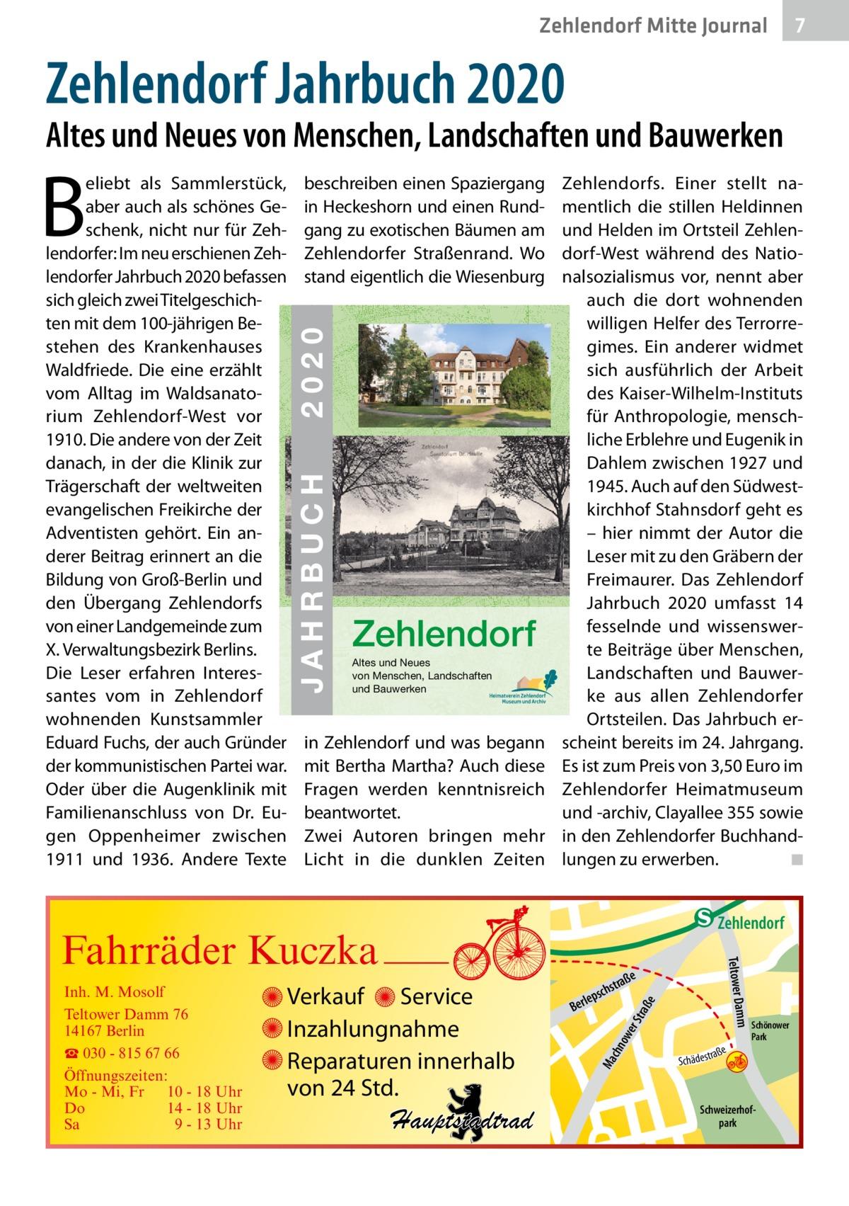Zehlendorf Mitte Journal  7  Zehlendorf Jahrbuch 2020  Altes und Neues von Menschen, Landschaften und Bauwerken  JAHRBUCH 2020 ZEHLENDORF  2020  ISBN 978-3-9818311-3-9  € 3,50  beschreiben einen Spaziergang in Heckeshorn und einen Rundgang zu exotischen Bäumen am Zehlendorfer Straßenrand. Wo stand eigentlich die Wiesenburg  JAHRBUCH  B  eliebt als Sammlerstück, aber auch als schönes Geschenk, nicht nur für Zehlendorfer: Im neu erschienen Zehlendorfer Jahrbuch 2020 befassen sich gleich zwei Titelgeschichten mit dem 100-jährigen Be- 24 stehen des Krankenhauses Waldfriede. Die eine erzählt vom Alltag im Waldsanatorium Zehlendorf-West vor 1910. Die andere von der Zeit danach, in der die Klinik zur Trägerschaft der weltweiten evangelischen Freikirche der Adventisten gehört. Ein anderer Beitrag erinnert an die Bildung von Groß-Berlin und den Übergang Zehlendorfs von einer Landgemeinde zum X. Verwaltungsbezirk Berlins. Die Leser erfahren Interessantes vom in Zehlendorf wohnenden Kunstsammler Eduard Fuchs, der auch Gründer der kommunistischen Partei war. Oder über die Augenklinik mit Familienanschluss von Dr. Eugen Oppenheimer zwischen 1911 und 1936. Andere Texte  Zehlendorf Altes und Neues von Menschen, Landschaften und Bauwerken  in Zehlendorf und was begann mit Bertha Martha? Auch diese Fragen werden kenntnisreich beantwortet. Zwei Autoren bringen mehr Licht in die dunklen Zeiten  Zehlendorfs. Einer stellt namentlich die stillen Heldinnen und Helden im Ortsteil Zehlendorf-West während des Nationalsozialismus vor, nennt aber auch die dort wohnenden willigen Helfer des Terrorregimes. Ein anderer widmet sich ausführlich der Arbeit des Kaiser-Wilhelm-Instituts für Anthropologie, menschliche Erblehre und Eugenik in Dahlem zwischen 1927 und 1945. Auch auf den Südwestkirchhof Stahnsdorf geht es – hier nimmt der Autor die Leser mit zu den Gräbern der Freimaurer. Das Zehlendorf Jahrbuch 2020 umfasst 14 fesselnde und wissenswerte Beiträge über Menschen, Landschaften und Bauwerke a