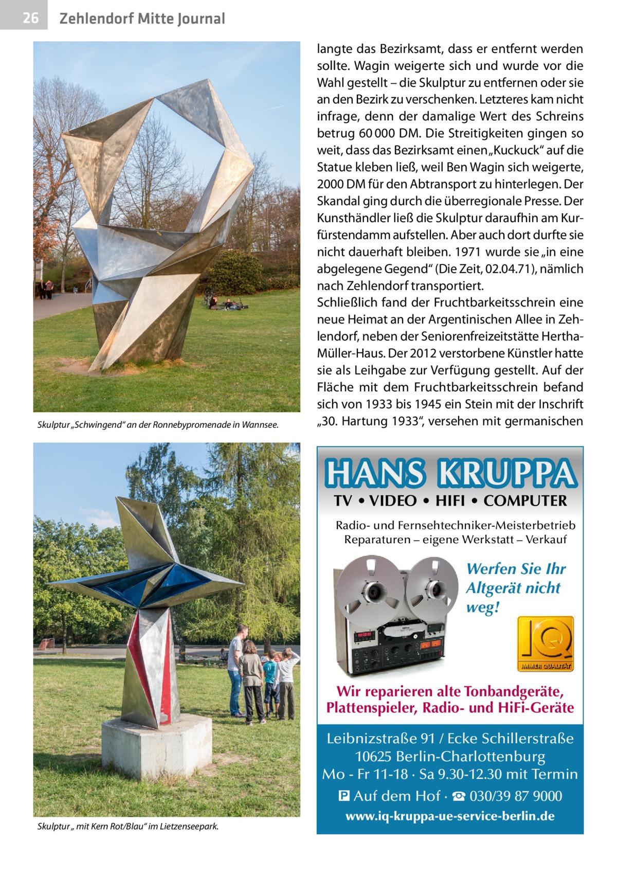 """26  Zehlendorf Mitte Journal  Skulptur """"Schwingend"""" an der Ronnebypromenade in Wannsee.  langte das Bezirksamt, dass er entfernt werden sollte. Wagin weigerte sich und wurde vor die Wahl gestellt – die Skulptur zu entfernen oder sie an den Bezirk zu verschenken. Letzteres kam nicht infrage, denn der damalige Wert des Schreins betrug 60000DM. Die Streitigkeiten gingen so weit, dass das Bezirksamt einen """"Kuckuck"""" auf die Statue kleben ließ, weil Ben Wagin sich weigerte, 2000DM für den Abtransport zu hinterlegen. Der Skandal ging durch die überregionale Presse. Der Kunsthändler ließ die Skulptur daraufhin am Kurfürstendamm aufstellen. Aber auch dort durfte sie nicht dauerhaft bleiben. 1971 wurde sie """"in eine abgelegene Gegend"""" (Die Zeit, 02.04.71), nämlich nach Zehlendorf transportiert. Schließlich fand der Fruchtbarkeitsschrein eine neue Heimat an der Argentinischen Allee in Zehlendorf, neben der Seniorenfreizeitstätte HerthaMüller-Haus. Der 2012 verstorbene Künstler hatte sie als Leihgabe zur Verfügung gestellt. Auf der Fläche mit dem Fruchtbarkeitsschrein befand sich von 1933 bis 1945 ein Stein mit der Inschrift """"30.Hartung 1933"""", versehen mit germanischen  HANS KRUPPA TV • VIDEO • HIFI • COMPUTER  Radio- und Fernsehtechniker-Meisterbetrieb Reparaturen – eigene Werkstatt – Verkauf  Werfen Sie Ihr Altgerät nicht weg!  Wir reparieren alte Tonbandgeräte, Plattenspieler, Radio- und HiFi-Geräte Leibnizstraße 91 / Ecke Schillerstraße 10625 Berlin-Charlottenburg Mo - Fr 11-18 · Sa 9.30-12.30 mit Termin � Auf dem Hof · ☎ 030/39 87 9000 Skulptur """" mit Kern Rot/Blau"""" im Lietzenseepark.  www.iq-kruppa-ue-service-berlin.de"""