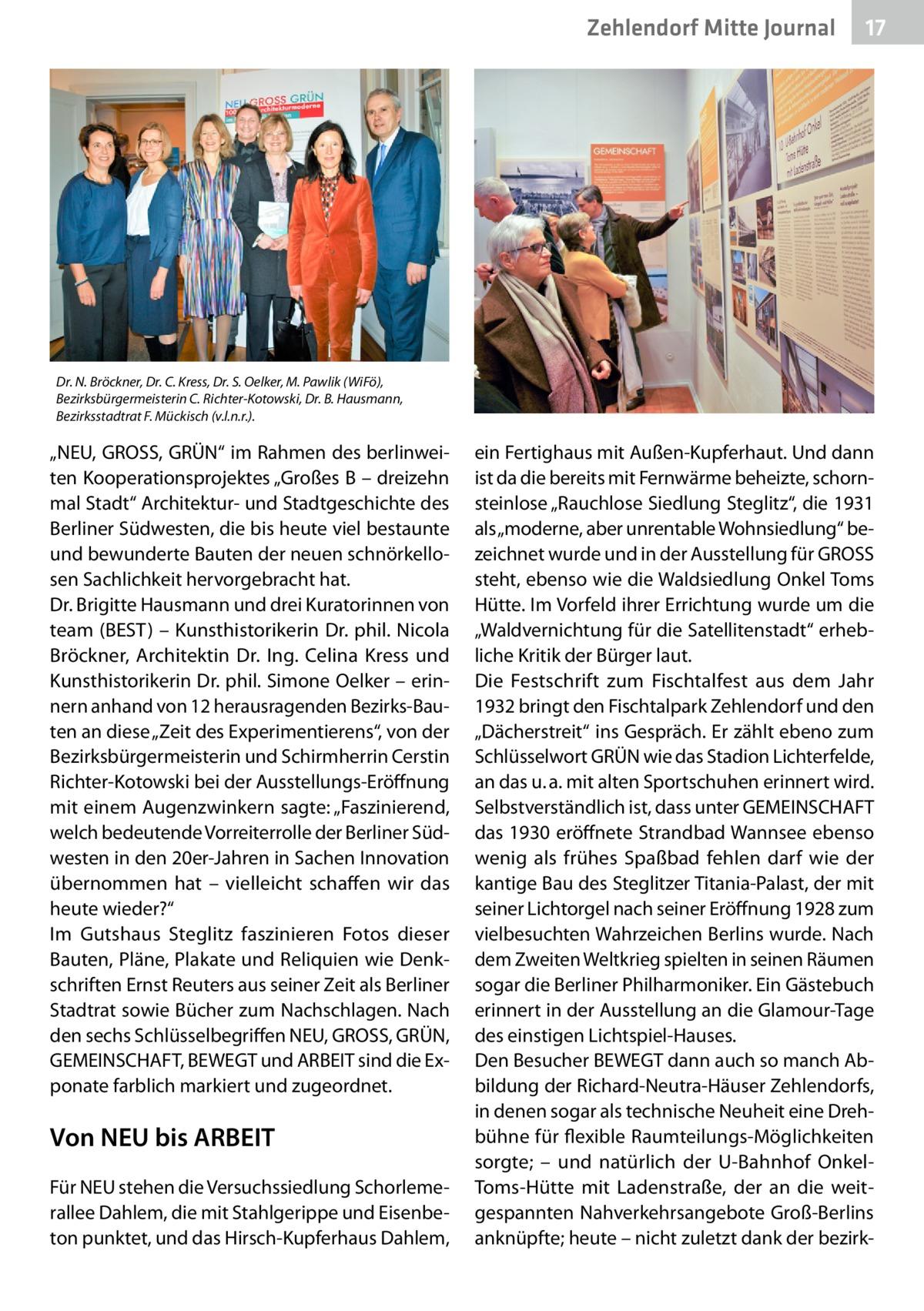 """Zehlendorf Mitte Journal  17  Dr.N. Bröckner, Dr.C. Kress, Dr.S. Oelker, M. Pawlik (WiFö), Bezirksbürgermeisterin C. Richter-Kotowski, Dr.B. Hausmann, Bezirksstadtrat F. Mückisch (v.l.n.r.).  """"NEU, GROSS, GRÜN"""" im Rahmen des berlinweiten Kooperationsprojektes """"GroßesB – dreizehn mal Stadt"""" Architektur- und Stadtgeschichte des Berliner Südwesten, die bis heute viel bestaunte und bewunderte Bauten der neuen schnörkellosen Sachlichkeit hervorgebracht hat. Dr.Brigitte Hausmann und drei Kuratorinnen von team (BEST) – Kunsthistorikerin Dr. phil. Nicola Bröckner, Architektin Dr. Ing. Celina Kress und Kunsthistorikerin Dr. phil. Simone Oelker – erinnern anhand von 12 herausragenden Bezirks-Bauten an diese """"Zeit des Experimentierens"""", von der Bezirksbürgermeisterin und Schirmherrin Cerstin Richter-Kotowski bei der Ausstellungs-Eröffnung mit einem Augenzwinkern sagte: """"Faszinierend, welch bedeutende Vorreiterrolle der Berliner Südwesten in den 20er-Jahren in Sachen Innovation übernommen hat – vielleicht schaffen wir das heute wieder?"""" Im Gutshaus Steglitz faszinieren Fotos dieser Bauten, Pläne, Plakate und Reliquien wie Denkschriften Ernst Reuters aus seiner Zeit als Berliner Stadtrat sowie Bücher zum Nachschlagen. Nach den sechs Schlüsselbegriffen NEU, GROSS, GRÜN, GEMEINSCHAFT, BEWEGT und ARBEIT sind die Exponate farblich markiert und zugeordnet.  Von NEU bis ARBEIT Für NEU stehen die Versuchssiedlung Schorlemerallee Dahlem, die mit Stahlgerippe und Eisenbeton punktet, und das Hirsch-Kupferhaus Dahlem,  ein Fertighaus mit Außen-Kupferhaut. Und dann ist da die bereits mit Fernwärme beheizte, schornsteinlose """"Rauchlose Siedlung Steglitz"""", die 1931 als """"moderne, aber unrentable Wohnsiedlung"""" bezeichnet wurde und in der Ausstellung für GROSS steht, ebenso wie die Waldsiedlung Onkel Toms Hütte. Im Vorfeld ihrer Errichtung wurde um die """"Waldvernichtung für die Satellitenstadt"""" erhebliche Kritik der Bürger laut. Die Festschrift zum Fischtalfest aus dem Jahr 1932 bringt den Fischta"""