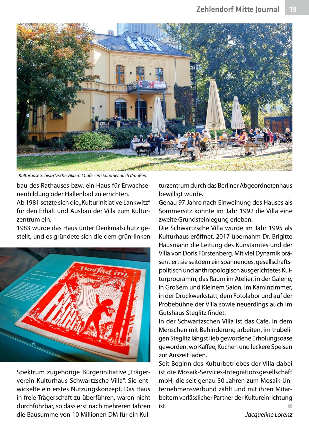 """Zehlendorf Mitte Journal  19  Kulturoase Schwartzsche Villa mit Café – im Sommer auch draußen.  bau des Rathauses bzw. ein Haus für Erwachsenenbildung oder Hallenbad zu errichten. Ab 1981 setzte sich die """"Kulturinitiative Lankwitz"""" für den Erhalt und Ausbau der Villa zum Kulturzentrum ein. 1983 wurde das Haus unter Denkmalschutz gestellt, und es gründete sich die dem grün-linken  Spektrum zugehörige Bürgerinitiative """"Trägerverein Kulturhaus Schwartzsche Villa"""". Sie entwickelte ein erstes Nutzungskonzept. Das Haus in freie Trägerschaft zu überführen, waren nicht durchführbar, so dass erst nach mehreren Jahren die Bausumme von 10Millionen DM für ein Kul turzentrum durch das Berliner Abgeordnetenhaus bewilligt wurde. Genau 97Jahre nach Einweihung des Hauses als Sommersitz konnte im Jahr 1992 die Villa eine zweite Grundsteinlegung erleben. Die Schwartzsche Villa wurde im Jahr 1995 als Kulturhaus eröffnet. 2017 übernahm Dr.Brigitte Hausmann die Leitung des Kunstamtes und der Villa von Doris Fürstenberg. Mit viel Dynamik präsentiert sie seitdem ein spannendes, gesellschaftspolitisch und anthropologisch ausgerichtetes Kulturprogramm, das Raum im Atelier, in der Galerie, in Großem und Kleinem Salon, im Kaminzimmer, in der Druckwerkstatt, dem Fotolabor und auf der Probebühne der Villa sowie neuerdings auch im Gutshaus Steglitz findet. In der Schwartzschen Villa ist das Café, in dem Menschen mit Behinderung arbeiten, im trubeligen Steglitz längst lieb gewordene Erholungsoase geworden, wo Kaffee, Kuchen und leckere Speisen zur Auszeit laden. Seit Beginn des Kulturbetriebes der Villa dabei ist die Mosaik-Services-Integrationsgesellschaft mbH, die seit genau 30Jahren zum Mosaik-Unternehmensverbund zählt und mit ihren Mitarbeitern verlässlicher Partner der Kultureinrichtung ist.� ◾ � Jacqueline Lorenz"""