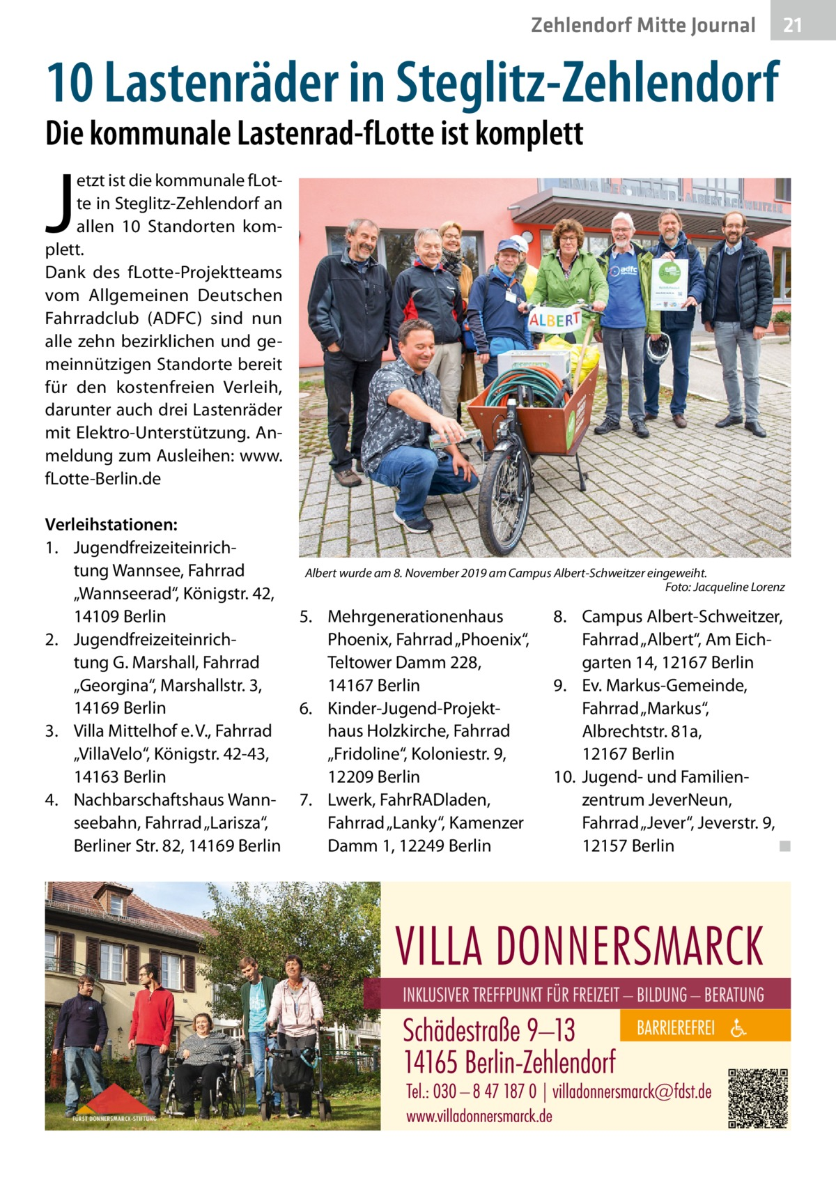 """Zehlendorf Mitte Journal  21  10 Lastenräder in Steglitz-Zehlendorf Die kommunale Lastenrad-fLotte ist komplett  J  etzt ist die kommunale fLotte in Steglitz-Zehlendorf an allen 10 Standorten komplett. Dank des fLotte-Projektteams vom Allgemeinen Deutschen Fahrradclub (ADFC) sind nun alle zehn bezirklichen und gemeinnützigen Standorte bereit für den kostenfreien Verleih, darunter auch drei Lastenräder mit Elektro-Unterstützung. Anmeldung zum Ausleihen: www. fLotte-Berlin.de Verleihstationen: 1. Jugendfreizeiteinrichtung Wannsee, Fahrrad """"Wannseerad"""", Königstr.42, 14109Berlin 2. Jugendfreizeiteinrichtung G. Marshall, Fahrrad """"Georgina"""", Marshallstr.3, 14169Berlin 3. Villa Mittelhof e. V., Fahrrad """"VillaVelo"""", Königstr.42-43, 14163Berlin 4. Nachbarschaftshaus Wannseebahn, Fahrrad """"Larisza"""", Berliner Str.82, 14169Berlin  Albert wurde am 8. November 2019 am Campus Albert-Schweitzer eingeweiht. Foto: Jacqueline Lorenz  5. Mehrgenerationenhaus Phoenix, Fahrrad """"Phoenix"""", Teltower Damm228, 14167Berlin 6. Kinder-Jugend-Projekthaus Holzkirche, Fahrrad """"Fridoline"""", Koloniestr.9, 12209Berlin 7. Lwerk, FahrRADladen, Fahrrad """"Lanky"""", Kamenzer Damm1, 12249Berlin  8. Campus Albert-Schweitzer, Fahrrad """"Albert"""", Am Eichgarten 14, 12167Berlin 9. Ev. Markus-Gemeinde, Fahrrad """"Markus"""", Albrechtstr.81a, 12167Berlin 10. Jugend- und Familienzentrum JeverNeun, Fahrrad """"Jever"""", Jeverstr.9, 12157Berlin ◾"""