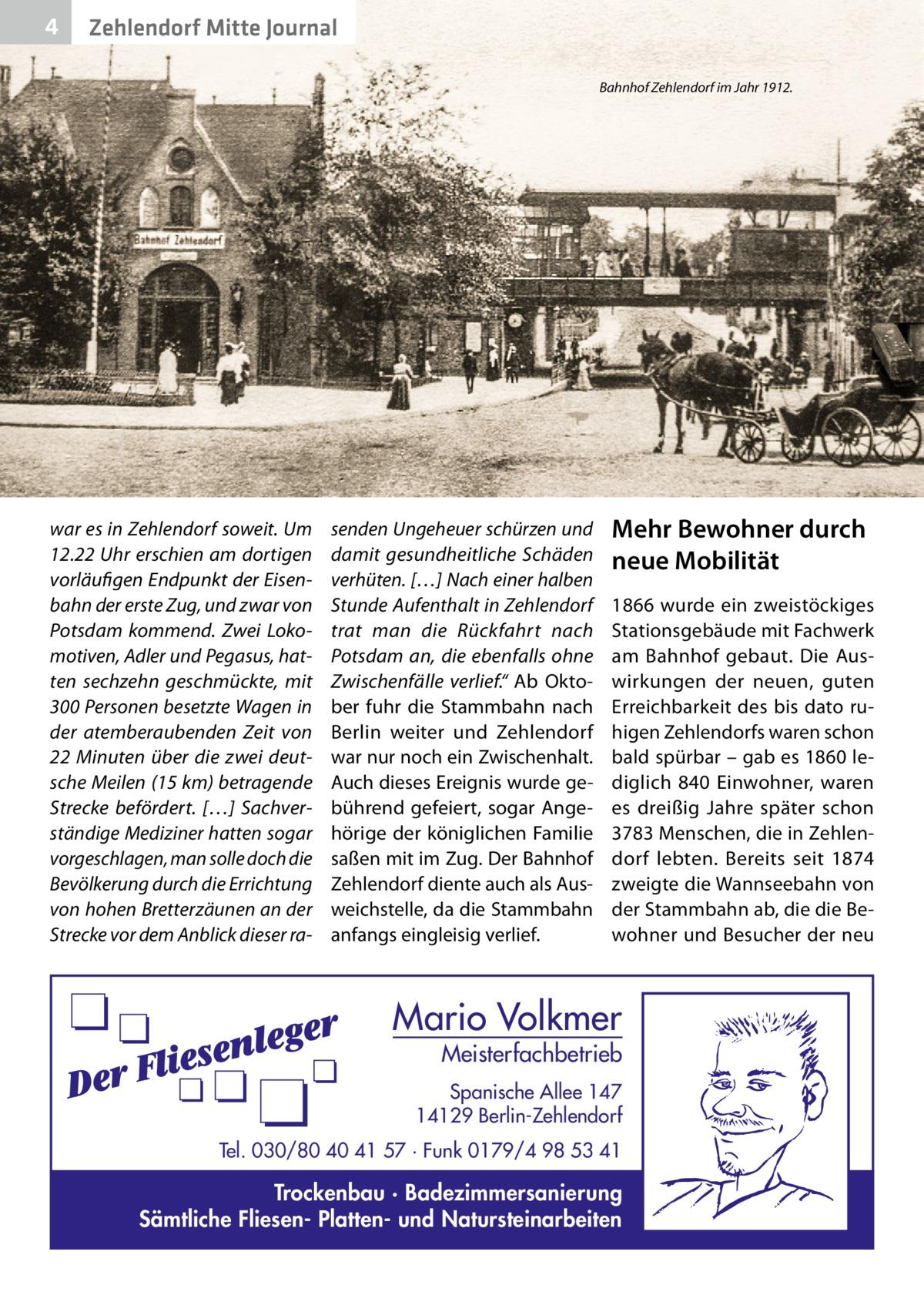 """4  Zehlendorf Mitte Journal Bahnhof Zehlendorf im Jahr 1912.  war es in Zehlendorf soweit. Um 12.22Uhr erschien am dortigen vorläufigen Endpunkt der Eisenbahn der erste Zug, und zwar von Potsdam kommend. Zwei Lokomotiven, Adler und Pegasus, hatten sechzehn geschmückte, mit 300 Personen besetzte Wagen in der atemberaubenden Zeit von 22 Minuten über die zwei deutsche Meilen (15km) betragende Strecke befördert. […] Sachverständige Mediziner hatten sogar vorgeschlagen, man solle doch die Bevölkerung durch die Errichtung von hohen Bretterzäunen an der Strecke vor dem Anblick dieser ra senden Ungeheuer schürzen und damit gesundheitliche Schäden verhüten. […] Nach einer halben Stunde Aufenthalt in Zehlendorf trat man die Rückfahrt nach Potsdam an, die ebenfalls ohne Zwischenfälle verlief."""" Ab Oktober fuhr die Stammbahn nach Berlin weiter und Zehlendorf war nur noch ein Zwischenhalt. Auch dieses Ereignis wurde gebührend gefeiert, sogar Angehörige der königlichen Familie saßen mit im Zug. Der Bahnhof Zehlendorf diente auch als Ausweichstelle, da die Stammbahn anfangs eingleisig verlief.  Mehr Bewohner durch neue Mobilität 1866 wurde ein zweistöckiges Stationsgebäude mit Fachwerk am Bahnhof gebaut. Die Auswirkungen der neuen, guten Erreichbarkeit des bis dato ruhigen Zehlendorfs waren schon bald spürbar – gab es 1860 lediglich 840 Einwohner, waren es dreißig Jahre später schon 3783 Menschen, die in Zehlendorf lebten. Bereits seit 1874 zweigte die Wannseebahn von der Stammbahn ab, die die Bewohner und Besucher der neu  Mario Volkmer  Meisterfachbetrieb  Spanische Allee 147 14129 Berlin-Zehlendorf Tel. 030/80 40 41 57 · Funk 0179/4 98 53 41  Trockenbau · Badezimmersanierung Sämtliche Fliesen- Platten- und Natursteinarbeiten"""