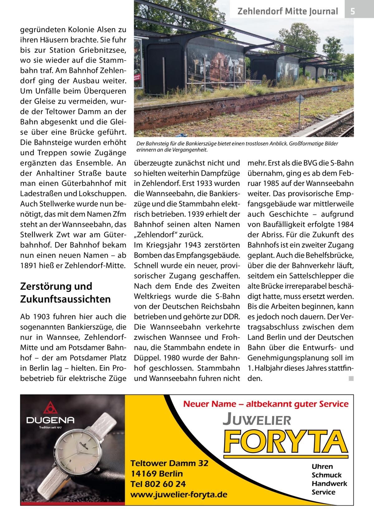 """Zehlendorf Mitte Journal gegründeten Kolonie Alsen zu ihren Häusern brachte. Sie fuhr bis zur Station Griebnitzsee, wo sie wieder auf die Stammbahn traf. Am Bahnhof Zehlendorf ging der Ausbau weiter. Um Unfälle beim Überqueren der Gleise zu vermeiden, wurde der Teltower Damm an der Bahn abgesenkt und die Gleise über eine Brücke geführt. Die Bahnsteige wurden erhöht und Treppen sowie Zugänge ergänzten das Ensemble. An der Anhaltiner Straße baute man einen Güterbahnhof mit Ladestraßen und Lokschuppen. Auch Stellwerke wurde nun benötigt, das mit dem Namen Zfm steht an der Wannseebahn, das Stellwerk Zwt war am Güterbahnhof. Der Bahnhof bekam nun einen neuen Namen – ab 1891 hieß er Zehlendorf-Mitte.  Zerstörung und Zukunftsaussichten Ab 1903 fuhren hier auch die sogenannten Bankierszüge, die nur in Wannsee, ZehlendorfMitte und am Potsdamer Bahnhof – der am Potsdamer Platz in Berlin lag – hielten. Ein Probebetrieb für elektrische Züge  5  Der Bahnsteig für die Bankierszüge bietet einen trostlosen Anblick. Großformatige Bilder erinnern an die Vergangenheit.  überzeugte zunächst nicht und so hielten weiterhin Dampfzüge in Zehlendorf. Erst 1933 wurden die Wannseebahn, die Bankierszüge und die Stammbahn elektrisch betrieben. 1939 erhielt der Bahnhof seinen alten Namen """"Zehlendorf"""" zurück. Im Kriegsjahr 1943 zerstörten Bomben das Empfangsgebäude. Schnell wurde ein neuer, provisorischer Zugang geschaffen. Nach dem Ende des Zweiten Weltkriegs wurde die S-Bahn von der Deutschen Reichsbahn betrieben und gehörte zur DDR. Die Wannseebahn verkehrte zwischen Wannsee und Frohnau, die Stammbahn endete in Düppel. 1980 wurde der Bahnhof geschlossen. Stammbahn und Wannseebahn fuhren nicht  mehr. Erst als die BVG die S-Bahn übernahm, ging es ab dem Februar 1985 auf der Wannseebahn weiter. Das provisorische Empfangsgebäude war mittlerweile auch Geschichte – aufgrund von Baufälligkeit erfolgte 1984 der Abriss. Für die Zukunft des Bahnhofs ist ein zweiter Zugang geplant. Auch die Behelfsbrücke"""
