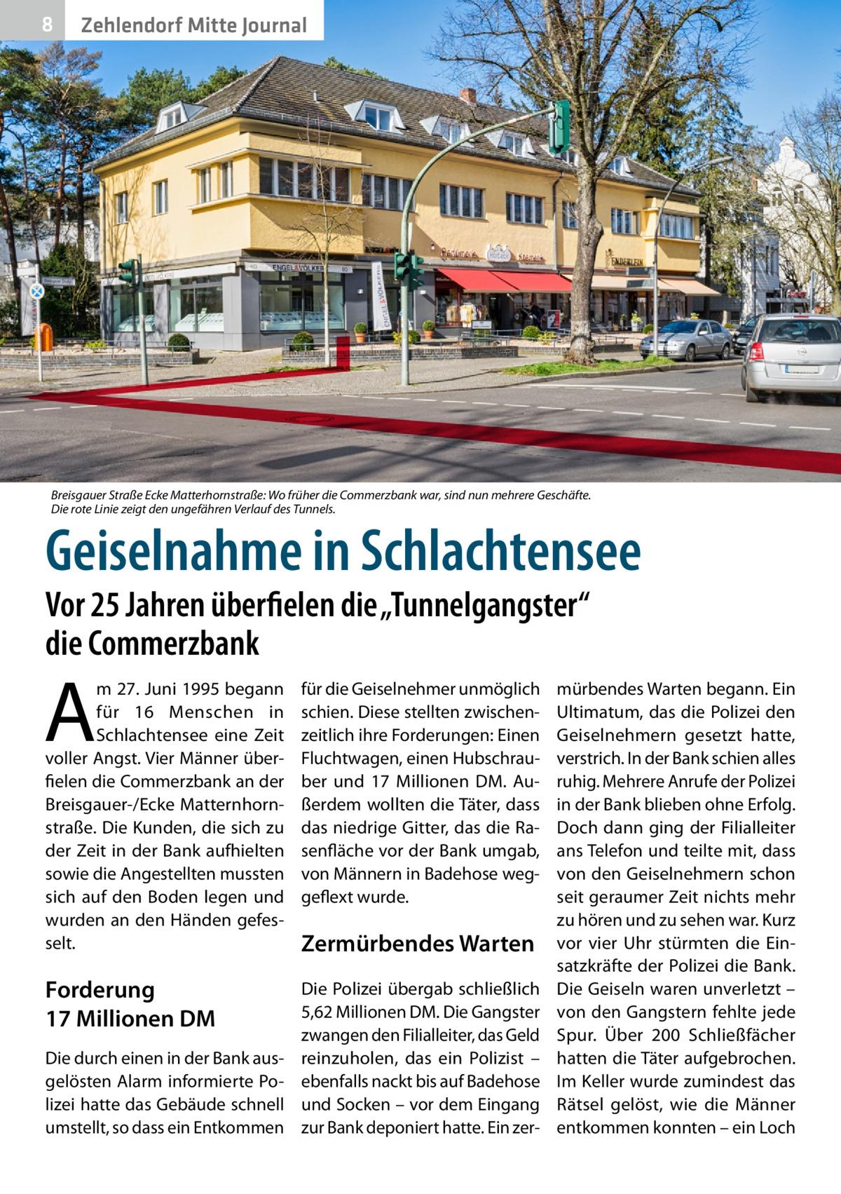 """8  Zehlendorf Mitte Journal  Breisgauer Straße Ecke Matterhornstraße: Wo früher die Commerzbank war, sind nun mehrere Geschäfte. Die rote Linie zeigt den ungefähren Verlauf des Tunnels.  Geiselnahme in Schlachtensee Vor 25Jahren überfielen die """"Tunnelgangster"""" die Commerzbank  A  m 27.Juni 1995 begann für 16 Menschen in Schlachtensee eine Zeit voller Angst. Vier Männer überfielen die Commerzbank an der Breisgauer-/Ecke Matternhornstraße. Die Kunden, die sich zu der Zeit in der Bank aufhielten sowie die Angestellten mussten sich auf den Boden legen und wurden an den Händen gefesselt.  für die Geiselnehmer unmöglich schien. Diese stellten zwischenzeitlich ihre Forderungen: Einen Fluchtwagen, einen Hubschrauber und 17 Millionen DM. Außerdem wollten die Täter, dass das niedrige Gitter, das die Rasenfläche vor der Bank umgab, von Männern in Badehose weggeflext wurde.  Forderung 17Millionen DM  Die Polizei übergab schließlich 5,62Millionen DM. Die Gangster zwangen den Filialleiter, das Geld reinzuholen, das ein Polizist – ebenfalls nackt bis auf Badehose und Socken – vor dem Eingang zur Bank deponiert hatte. Ein zer Die durch einen in der Bank ausgelösten Alarm informierte Polizei hatte das Gebäude schnell umstellt, so dass ein Entkommen  Zermürbendes Warten  mürbendes Warten begann. Ein Ultimatum, das die Polizei den Geiselnehmern gesetzt hatte, verstrich. In der Bank schien alles ruhig. Mehrere Anrufe der Polizei in der Bank blieben ohne Erfolg. Doch dann ging der Filialleiter ans Telefon und teilte mit, dass von den Geiselnehmern schon seit geraumer Zeit nichts mehr zu hören und zu sehen war. Kurz vor vier Uhr stürmten die Einsatzkräfte der Polizei die Bank. Die Geiseln waren unverletzt – von den Gangstern fehlte jede Spur. Über 200 Schließfächer hatten die Täter aufgebrochen. Im Keller wurde zumindest das Rätsel gelöst, wie die Männer entkommen konnten – ein Loch"""