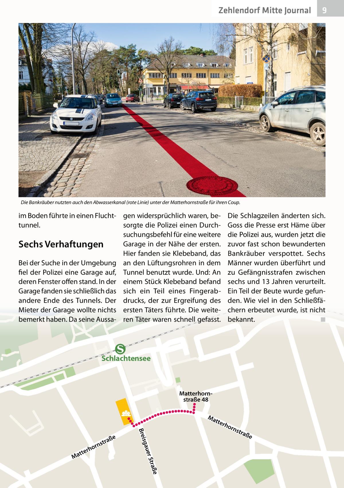 Zehlendorf Mitte Journal  9  Die Bankräuber nutzten auch den Abwasserkanal (rote Linie) unter der Matterhornstraße für ihren Coup.  im Boden führte in einen Flucht- gen widersprüchlich waren, betunnel. sorgte die Polizei einen Durchsuchungsbefehl für eine weitere Garage in der Nähe der ersten. Sechs Verhaftungen Hier fanden sie Klebeband, das Bei der Suche in der Umgebung an den Lüftungsrohren in dem fiel der Polizei eine Garage auf, Tunnel benutzt wurde. Und: An deren Fenster offen stand. In der einem Stück Klebeband befand Garage fanden sie schließlich das sich ein Teil eines Fingerabandere Ende des Tunnels. Der drucks, der zur Ergreifung des Mieter der Garage wollte nichts ersten Täters führte. Die weitebemerkt haben. Da seine Aussa- ren Täter waren schnell gefasst.  Die Schlagzeilen änderten sich. Goss die Presse erst Häme über die Polizei aus, wurden jetzt die zuvor fast schon bewunderten Bankräuber verspottet. Sechs Männer wurden überführt und zu Gefängnisstrafen zwischen sechs und 13Jahren verurteilt. Ein Teil der Beute wurde gefunden. Wie viel in den Schließfächern erbeutet wurde, ist nicht bekannt. ◾  Schlachtensee  Matterhornstraße 48 Ma tte  sgau  Brei raße er St  tte Ma  r  n hor  ße stra  rho  rns  tra  ße