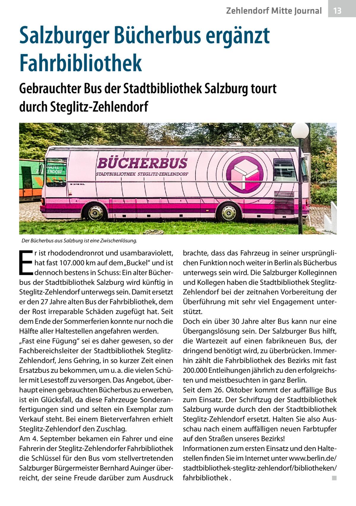 """Zehlendorf Mitte Journal  13  Salzburger Bücherbus ergänzt Fahrbibliothek Gebrauchter Bus der Stadtbibliothek Salzburg tourt durch Steglitz-Zehlendorf  Der Bücherbus aus Salzburg ist eine Zwischenlösung.  E  r ist rhododendronrot und usambaraviolett, hat fast 107.000km auf dem """"Buckel"""" und ist dennoch bestens in Schuss: Ein alter Bücherbus der Stadtbibliothek Salzburg wird künftig in Steglitz-Zehlendorf unterwegs sein. Damit ersetzt er den 27Jahre alten Bus der Fahrbibliothek, dem der Rost irreparable Schäden zugefügt hat. Seit dem Ende der Sommerferien konnte nur noch die Hälfte aller Haltestellen angefahren werden. """"Fast eine Fügung"""" sei es daher gewesen, so der Fachbereichsleiter der Stadtbibliothek SteglitzZehlendorf, Jens Gehring, in so kurzer Zeit einen Ersatzbus zu bekommen, um u.a. die vielen Schüler mit Lesestoff zu versorgen. Das Angebot, überhaupt einen gebrauchten Bücherbus zu erwerben, ist ein Glücksfall, da diese Fahrzeuge Sonderanfertigungen sind und selten ein Exemplar zum Verkauf steht. Bei einem Bieterverfahren erhielt Steglitz-Zehlendorf den Zuschlag. Am 4.September bekamen ein Fahrer und eine Fahrerin der Steglitz-Zehlendorfer Fahrbibliothek die Schlüssel für den Bus vom stellvertretenden Salzburger Bürgermeister Bernhard Auinger überreicht, der seine Freude darüber zum Ausdruck  brachte, dass das Fahrzeug in seiner ursprünglichen Funktion noch weiter in Berlin als Bücherbus unterwegs sein wird. Die Salzburger Kolleginnen und Kollegen haben die Stadtbibliothek SteglitzZehlendorf bei der zeitnahen Vorbereitung der Überführung mit sehr viel Engagement unterstützt. Doch ein über 30Jahre alter Bus kann nur eine Übergangslösung sein. Der Salzburger Bus hilft, die Wartezeit auf einen fabrikneuen Bus, der dringend benötigt wird, zu überbrücken. Immerhin zählt die Fahrbibliothek des Bezirks mit fast 200.000 Entleihungen jährlich zu den erfolgreichsten und meistbesuchten in ganz Berlin. Seit dem 26.Oktober kommt der auffällige Bus zum Einsatz. Der Schrift"""
