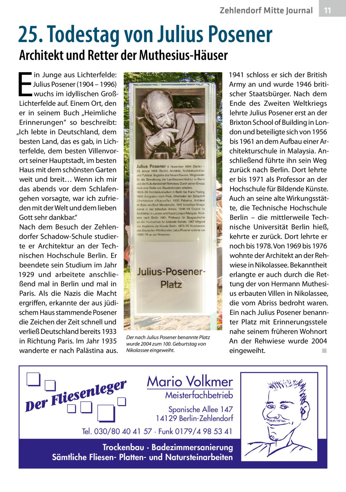 """Zehlendorf Mitte Journal  11  25.Todestag von JuliusPosener Architekt und Retter der Muthesius-Häuser  E  in Junge aus Lichterfelde: Julius Posener (1904 – 1996) wuchs im idyllischen GroßLichterfelde auf. Einem Ort, den er in seinem Buch """"Heimliche Erinnerungen"""" so beschreibt: """"Ich lebte in Deutschland, dem besten Land, das es gab, in Lichterfelde, dem besten Villenvorort seiner Hauptstadt, im besten Haus mit dem schönsten Garten weit und breit… Wenn ich mir das abends vor dem Schlafengehen vorsagte, war ich zufrieden mit der Welt und dem lieben Gott sehr dankbar."""" Nach dem Besuch der Zehlendorfer Schadow-Schule studierte er Architektur an der Technischen Hochschule Berlin. Er beendete sein Studium im Jahr 1929 und arbeitete anschließend mal in Berlin und mal in Paris. Als die Nazis die Macht ergriffen, erkannte der aus jüdischem Haus stammende Posener die Zeichen der Zeit schnell und verließ Deutschland bereits 1933 in Richtung Paris. Im Jahr 1935 wanderte er nach Palästina aus.  Der nach Julius Posener benannte Platz wurde 2004 zum 100.Geburtstag von Nikolassee eingeweiht.  1941 schloss er sich der British Army an und wurde 1946 britischer Staatsbürger. Nach dem Ende des Zweiten Weltkriegs lehrte Julius Posener erst an der Brixton School of Building in London und beteiligte sich von 1956 bis 1961 an dem Aufbau einer Architekturschule in Malaysia. Anschließend führte ihn sein Weg zurück nach Berlin. Dort lehrte er bis 1971 als Professor an der Hochschule für Bildende Künste. Auch an seine alte Wirkungsstätte, die Technische Hochschule Berlin – die mittlerweile Technische Universität Berlin hieß, kehrte er zurück. Dort lehrte er noch bis 1978. Von 1969 bis 1976 wohnte der Architekt an der Rehwiese in Nikolassee. Bekanntheit erlangte er auch durch die Rettung der von Hermann Muthesius erbauten Villen in Nikolassee, die vom Abriss bedroht waren. Ein nach Julius Posener benannter Platz mit Erinnerungsstele nahe seinem früheren Wohnort An der Rehwiese wurde 2004 eingewe"""