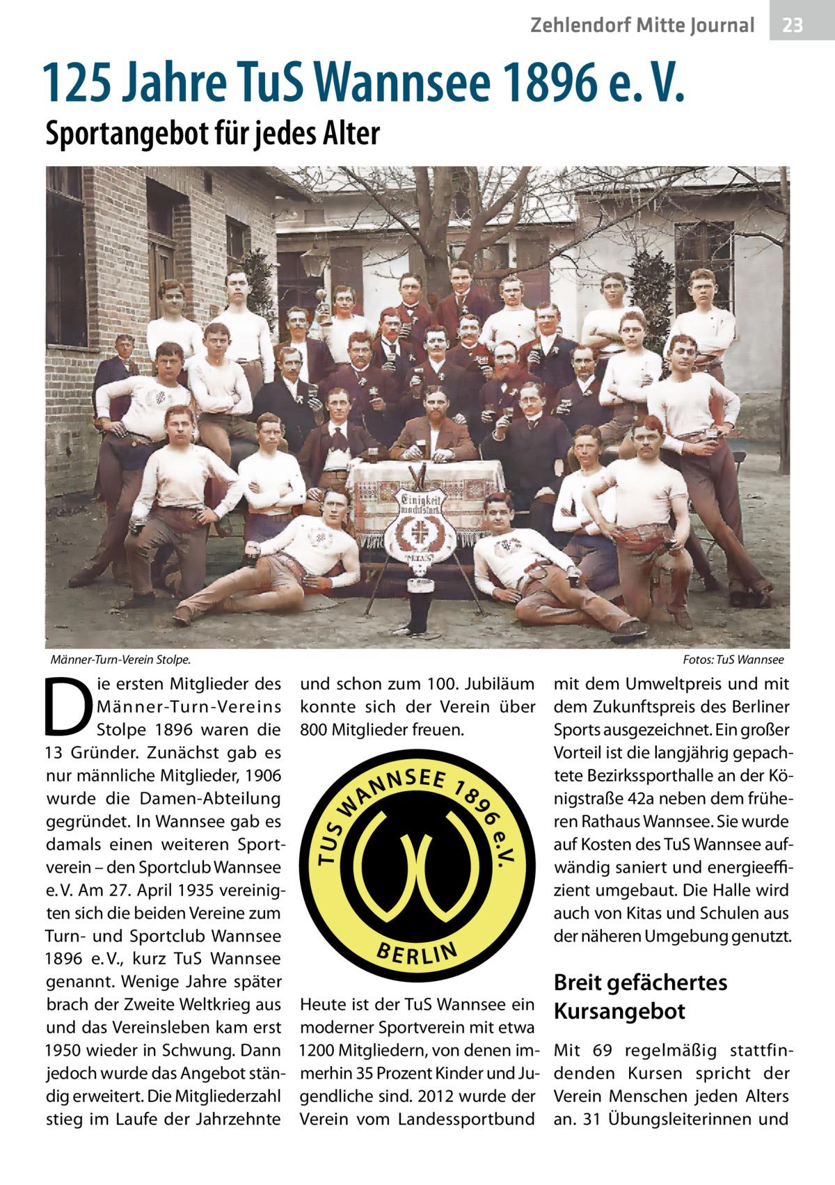 Zehlendorf Mitte Journal  23  125Jahre TuS Wannsee 1896 e.V. Sportangebot für jedes Alter  Männer-Turn-Verein Stolpe.�  D  ie ersten Mitglieder des Männer-Turn-Vereins Stolpe 1896 waren die 13 Gründer. Zunächst gab es nur männliche Mitglieder, 1906 wurde die Damen-Abteilung gegründet. In Wannsee gab es damals einen weiteren Sportverein – den Sportclub Wannsee e.V. Am 27.April 1935 vereinigten sich die beiden Vereine zum Turn- und Sportclub Wannsee 1896 e.V., kurz TuS Wannsee genannt. Wenige Jahre später brach der Zweite Weltkrieg aus und das Vereinsleben kam erst 1950 wieder in Schwung. Dann jedoch wurde das Angebot ständig erweitert. Die Mitgliederzahl stieg im Laufe der Jahrzehnte  Fotos: TuS Wannsee  und schon zum 100. Jubiläum mit dem Umweltpreis und mit konnte sich der Verein über dem Zukunftspreis des Berliner 800Mitglieder freuen. Sports ausgezeichnet. Ein großer Vorteil ist die langjährig gepachtete Bezirkssporthalle an der Königstraße42a neben dem früheren Rathaus Wannsee. Sie wurde auf Kosten des TuS Wannsee aufwändig saniert und energieeffizient umgebaut. Die Halle wird auch von Kitas und Schulen aus der näheren Umgebung genutzt.  Heute ist der TuS Wannsee ein moderner Sportverein mit etwa 1200Mitgliedern, von denen immerhin 35Prozent Kinder und Jugendliche sind. 2012 wurde der Verein vom Landessportbund  Breit gefächertes Kursangebot Mit 69 regelmäßig stattfindenden Kursen spricht der Verein Menschen jeden Alters an. 31 Übungsleiterinnen und