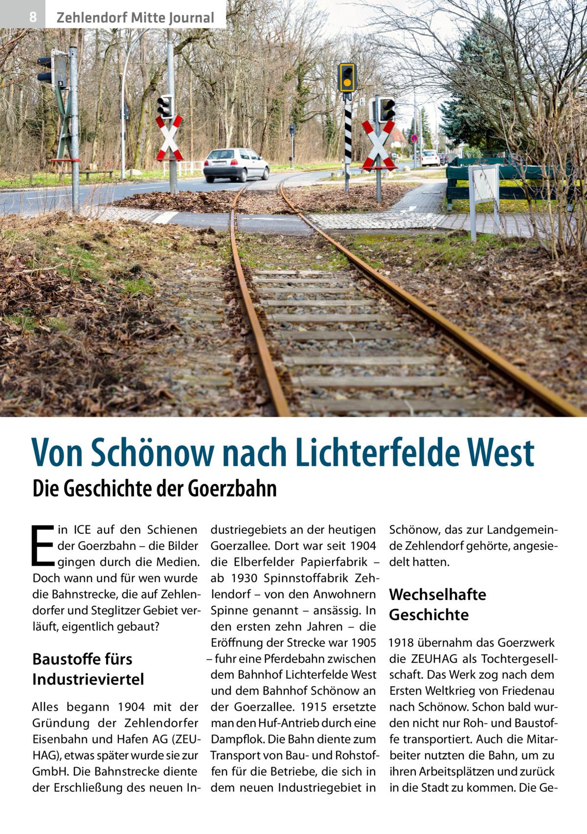 8  Zehlendorf Mitte Journal  Von Schönow nach Lichterfelde West Die Geschichte der Goerzbahn  E  in ICE auf den Schienen der Goerzbahn – die Bilder gingen durch die Medien. Doch wann und für wen wurde die Bahnstrecke, die auf Zehlendorfer und Steglitzer Gebiet verläuft, eigentlich gebaut?  Baustoffe fürs Industrieviertel Alles begann 1904 mit der Gründung der Zehlendorfer Eisenbahn und Hafen AG (ZEUHAG), etwas später wurde sie zur GmbH. Die Bahnstrecke diente der Erschließung des neuen In dustriegebiets an der heutigen Goerzallee. Dort war seit 1904 die Elberfelder Papierfabrik – ab 1930 Spinnstoffabrik Zehlendorf – von den Anwohnern Spinne genannt – ansässig. In den ersten zehn Jahren – die Eröffnung der Strecke war 1905 – fuhr eine Pferdebahn zwischen dem Bahnhof Lichterfelde West und dem Bahnhof Schönow an der Goerzallee. 1915 ersetzte man den Huf-Antrieb durch eine Dampflok. Die Bahn diente zum Transport von Bau- und Rohstoffen für die Betriebe, die sich in dem neuen Industriegebiet in  Schönow, das zur Landgemeinde Zehlendorf gehörte, angesiedelt hatten.  Wechselhafte Geschichte 1918 übernahm das Goerzwerk die ZEUHAG als Tochtergesellschaft. Das Werk zog nach dem Ersten Weltkrieg von Friedenau nach Schönow. Schon bald wurden nicht nur Roh- und Baustoffe transportiert. Auch die Mitarbeiter nutzten die Bahn, um zu ihren Arbeitsplätzen und zurück in die Stadt zu kommen. Die G