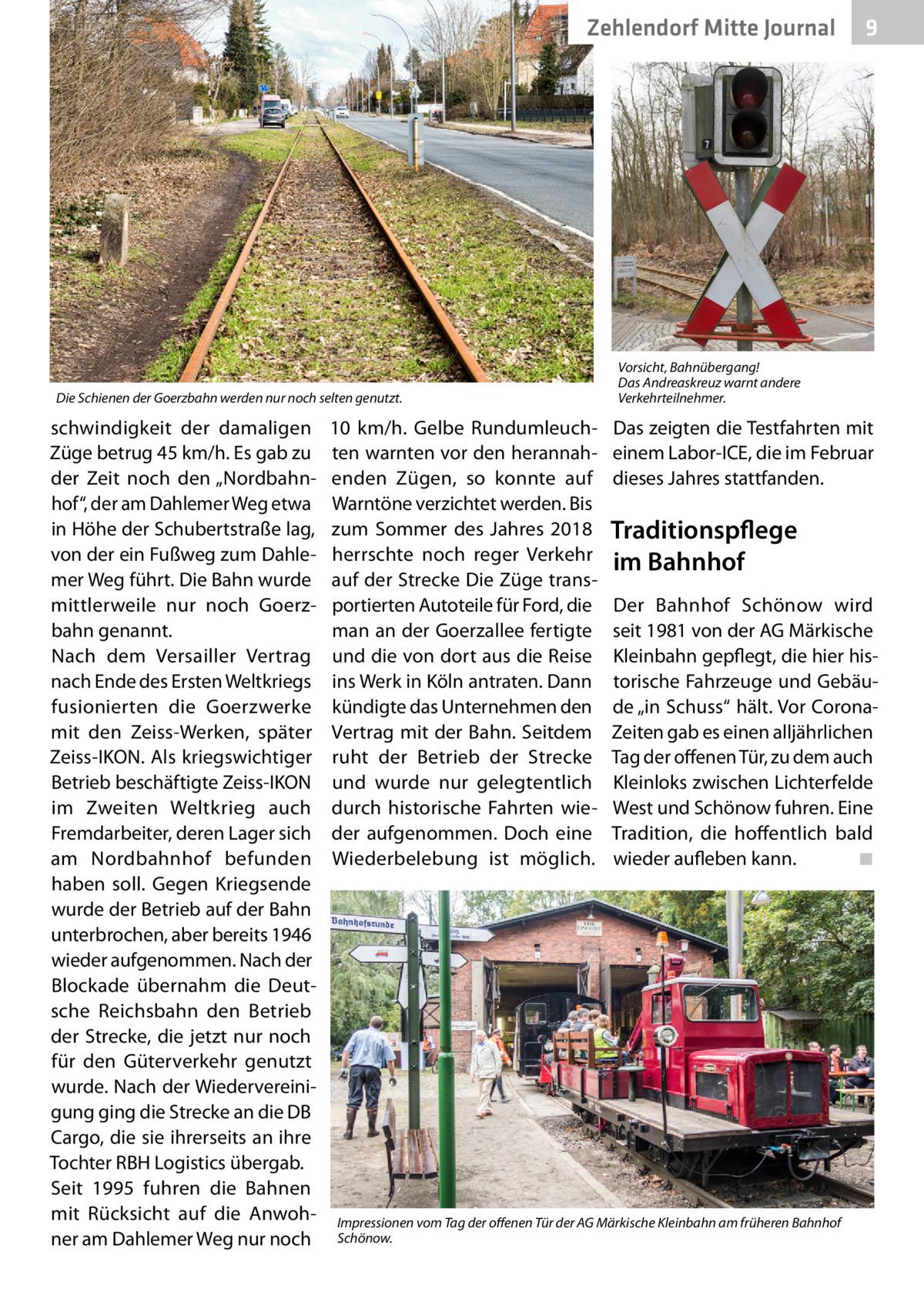 """Zehlendorf Mitte Journal  Die Schienen der Goerzbahn werden nur noch selten genutzt.  schwindigkeit der damaligen Züge betrug 45km/h. Es gab zu der Zeit noch den """"Nordbahnhof"""", der am Dahlemer Weg etwa in Höhe der Schubertstraße lag, von der ein Fußweg zum Dahlemer Weg führt. Die Bahn wurde mittlerweile nur noch Goerzbahn genannt. Nach dem Versailler Vertrag nach Ende des Ersten Weltkriegs fusionierten die Goerzwerke mit den Zeiss-Werken, später Zeiss-IKON. Als kriegswichtiger Betrieb beschäftigte Zeiss-IKON im Zweiten Weltkrieg auch Fremdarbeiter, deren Lager sich am Nordbahnhof befunden haben soll. Gegen Kriegsende wurde der Betrieb auf der Bahn unterbrochen, aber bereits 1946 wieder aufgenommen. Nach der Blockade übernahm die Deutsche Reichsbahn den Betrieb der Strecke, die jetzt nur noch für den Güterverkehr genutzt wurde. Nach der Wiedervereinigung ging die Strecke an die DB Cargo, die sie ihrerseits an ihre Tochter RBH Logistics übergab. Seit 1995 fuhren die Bahnen mit Rücksicht auf die Anwohner am Dahlemer Weg nur noch  10 km/h. Gelbe Rundumleuchten warnten vor den herannahenden Zügen, so konnte auf Warntöne verzichtet werden. Bis zum Sommer des Jahres 2018 herrschte noch reger Verkehr auf der Strecke Die Züge transportierten Autoteile für Ford, die man an der Goerzallee fertigte und die von dort aus die Reise ins Werk in Köln antraten. Dann kündigte das Unternehmen den Vertrag mit der Bahn. Seitdem ruht der Betrieb der Strecke und wurde nur gelegtentlich durch historische Fahrten wieder aufgenommen. Doch eine Wiederbelebung ist möglich.  9  Vorsicht, Bahnübergang! Das Andreaskreuz warnt andere Verkehrteilnehmer.  Das zeigten die Testfahrten mit einem Labor-ICE, die im Februar dieses Jahres stattfanden.  Traditionspflege im Bahnhof Der Bahnhof Schönow wird seit 1981 von der AG Märkische Kleinbahn gepflegt, die hier historische Fahrzeuge und Gebäude """"in Schuss"""" hält. Vor CoronaZeiten gab es einen alljährlichen Tag der offenen Tür, zu dem auch Kleinloks zwische"""
