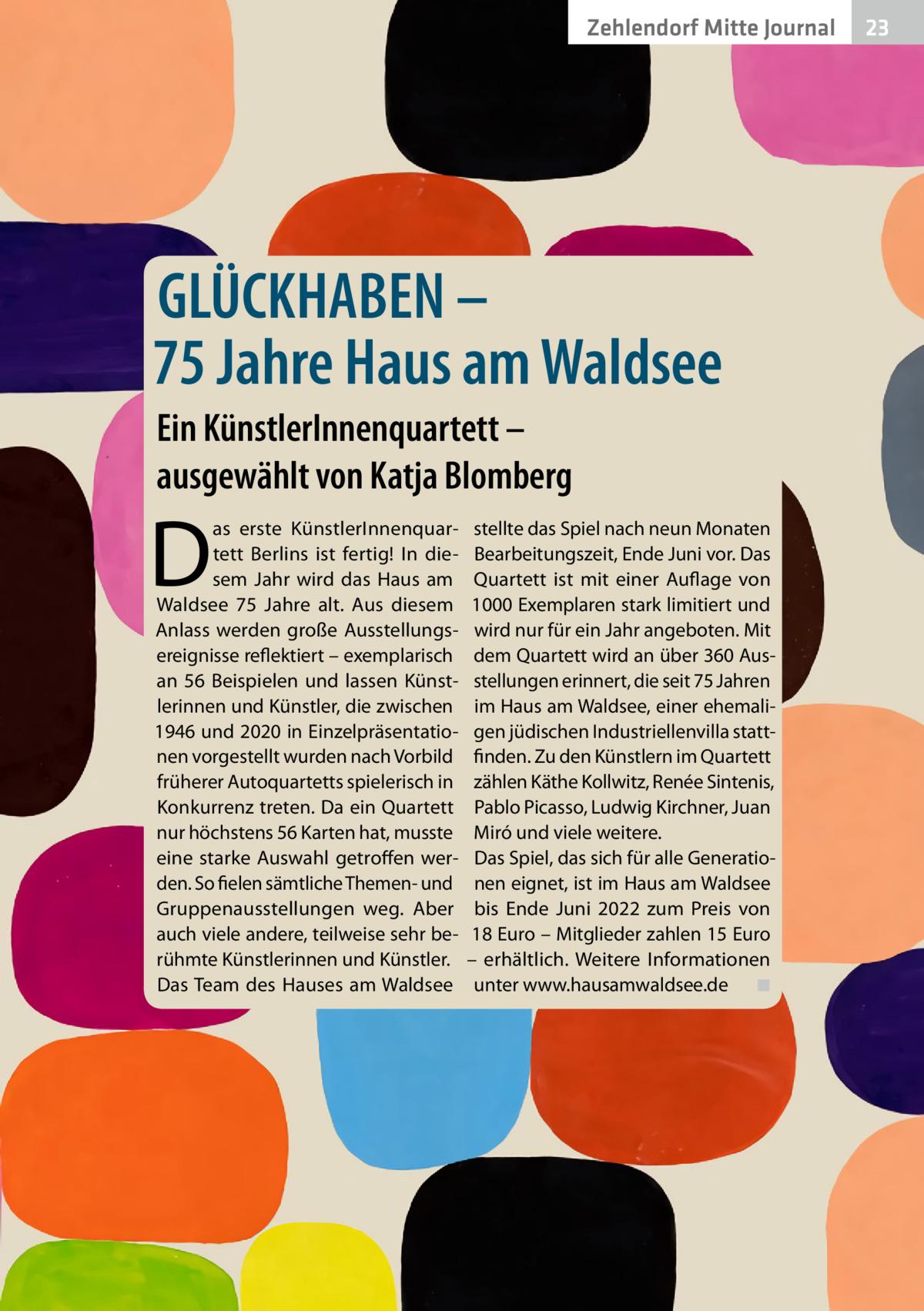 Zehlendorf Mitte Journal  GLÜCKHABEN – 75Jahre Haus am Waldsee Ein KünstlerInnenquartett – ausgewählt von Katja Blomberg  D  as erste KünstlerInnenquartett Berlins ist fertig! In diesem Jahr wird das Haus am Waldsee 75 Jahre alt. Aus diesem Anlass werden große Ausstellungsereignisse reflektiert – exemplarisch an 56 Beispielen und lassen Künstlerinnen und Künstler, die zwischen 1946 und 2020 in Einzelpräsentationen vorgestellt wurden nach Vorbild früherer Autoquartetts spielerisch in Konkurrenz treten. Da ein Quartett nur höchstens 56 Karten hat, musste eine starke Auswahl getroffen werden. So fielen sämtliche Themen- und Gruppenausstellungen weg. Aber auch viele andere, teilweise sehr berühmte Künstlerinnen und Künstler. Das Team des Hauses am Waldsee  stellte das Spiel nach neun Monaten Bearbeitungszeit, Ende Juni vor. Das Quartett ist mit einer Auflage von 1000Exemplaren stark limitiert und wird nur für ein Jahr angeboten. Mit dem Quartett wird an über 360Ausstellungen erinnert, die seit 75Jahren im Haus am Waldsee, einer ehemaligen jüdischen Industriellenvilla stattfinden. Zu den Künstlern im Quartett zählen Käthe Kollwitz, Renée Sintenis, Pablo Picasso, Ludwig Kirchner, Juan Miró und viele weitere. Das Spiel, das sich für alle Generationen eignet, ist im Haus am Waldsee bis Ende Juni 2022 zum Preis von 18Euro – Mitglieder zahlen 15Euro – erhältlich. Weitere Informationen unter www.hausamwaldsee.de � ◾  23